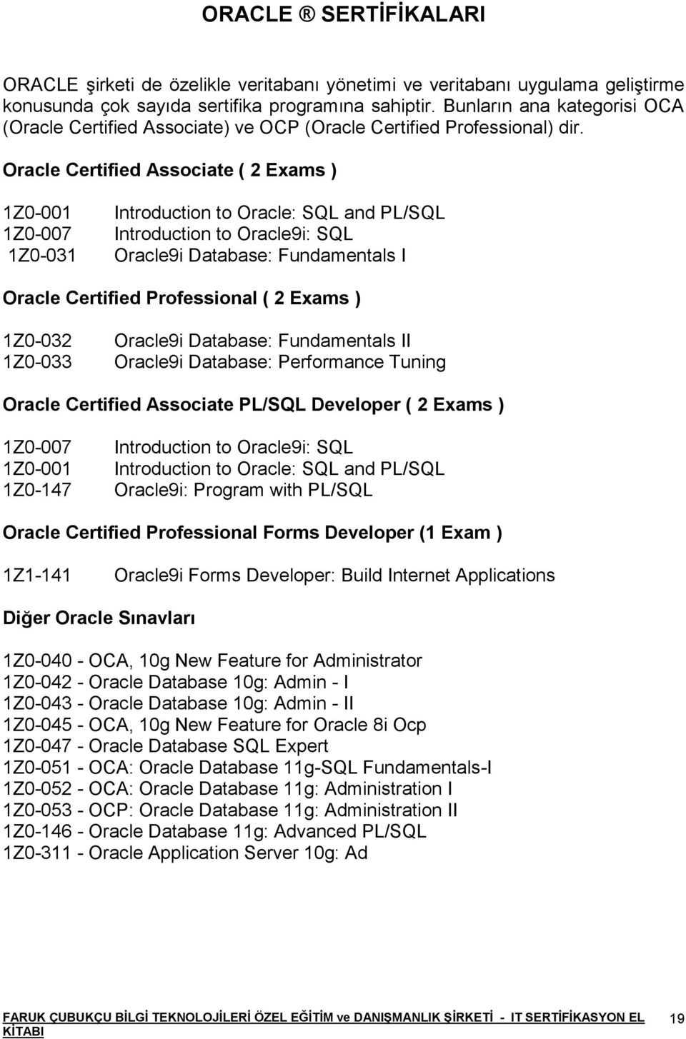 Oracle Certified Associate ( 2 Exams ) 1Z0-001 Introduction to Oracle: SQL and PL/SQL 1Z0-007 Introduction to Oracle9i: SQL 1Z0-031 Oracle9i Database: Fundamentals I Oracle Certified Professional ( 2