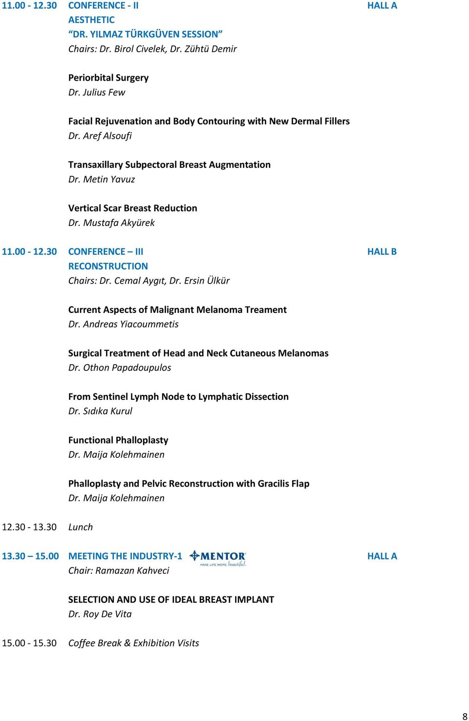 Mustafa Akyürek 11.00-12.30 CONFERENCE III HALL B RECONSTRUCTION Chairs: Dr. Cemal Aygıt, Dr. Ersin Ülkür Current Aspects of Malignant Melanoma Treament Dr.
