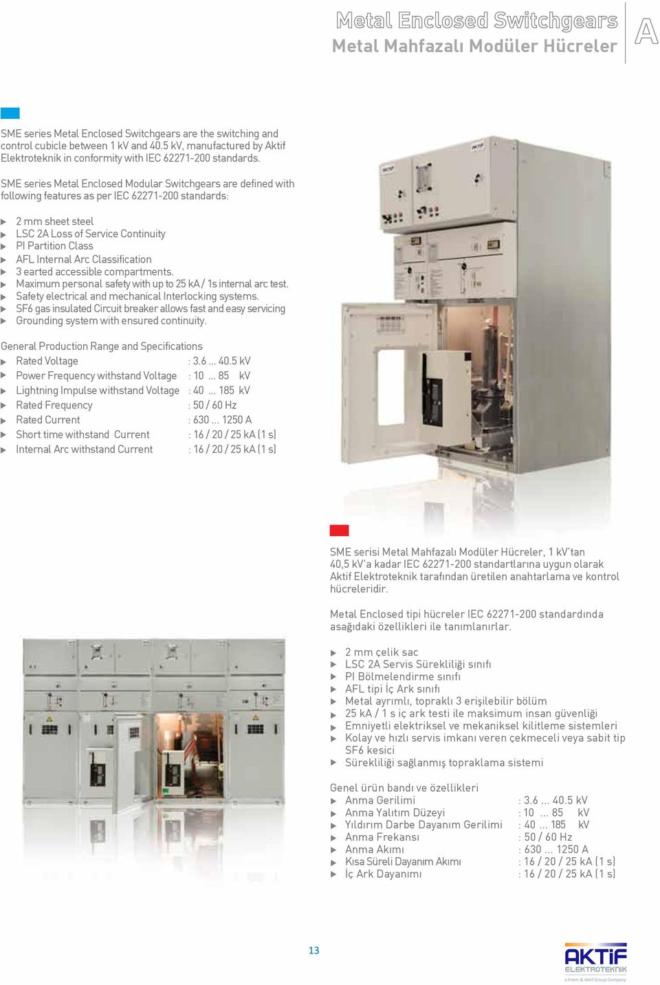 SME series Metal Enclosed Modular Switchgears are defined with following features as per IEC 62271-200 standards: 2 mm sheet steel LSC 2A Loss of Service Continuity PI Partition Class AFL Internal