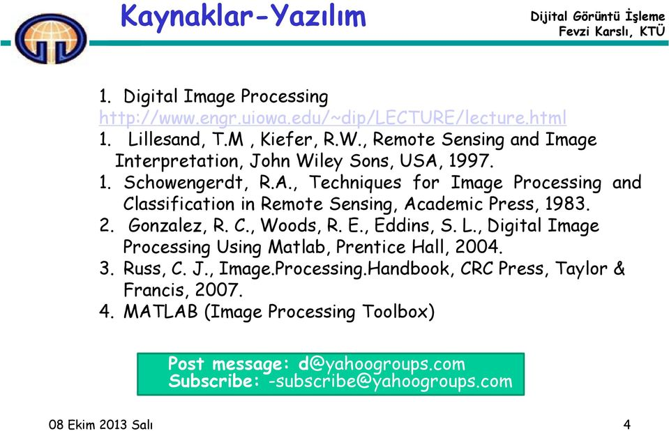 2. Gonzalez, R. C., Woods, R. E., Eddins, S. L., Digital Image Processing Using Matlab, Prentice Hall, 2004. 3. Russ, C. J., Image.Processing.Handbook, CRC Press, Taylor & Francis, 2007.