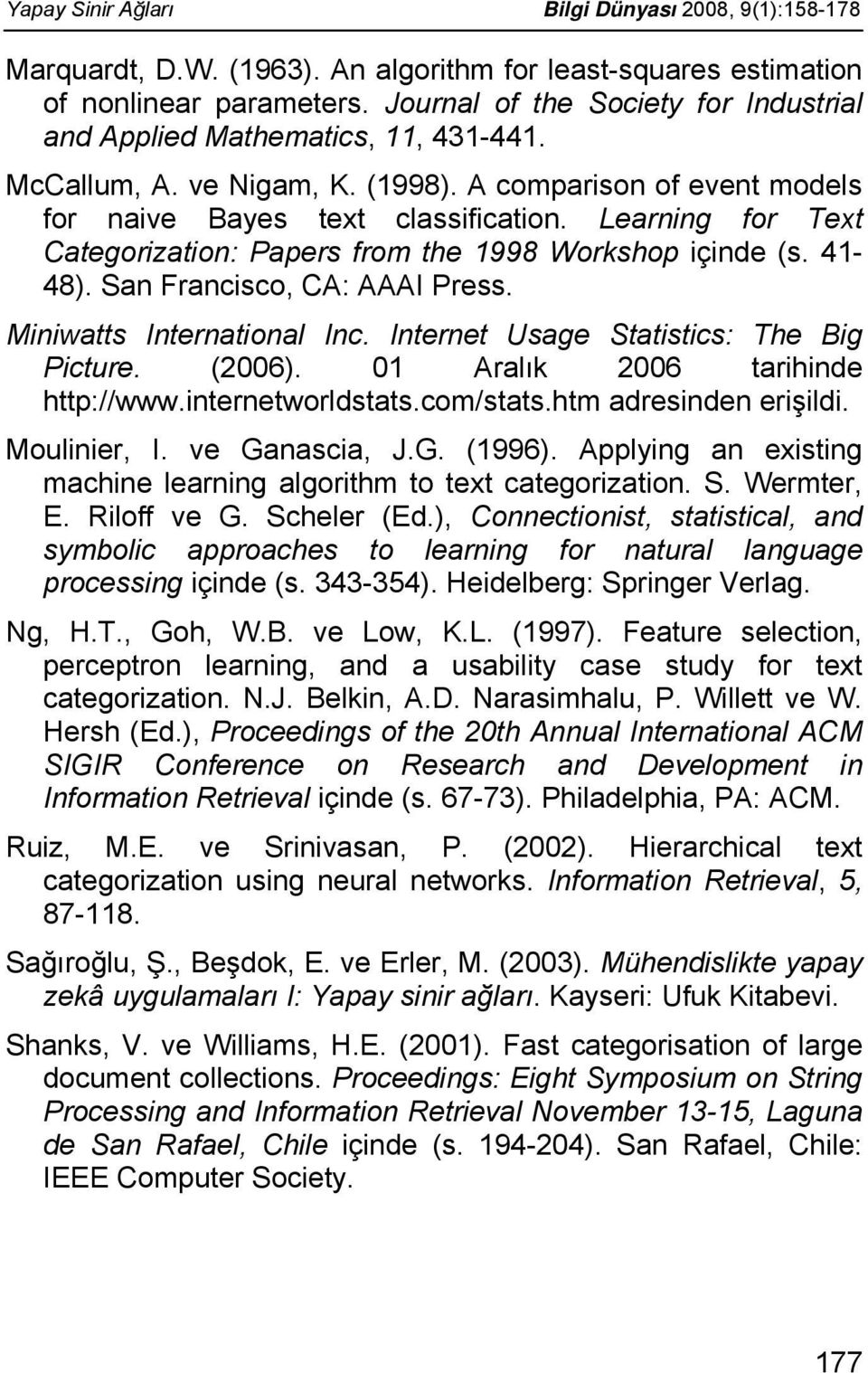 Learning for Text Categorization: Papers from the 1998 Workshop içinde (s. 41-48). San Francisco, CA: AAAI Press. Miniwatts International Inc. Internet Usage Statistics: The Big Picture. (2006).