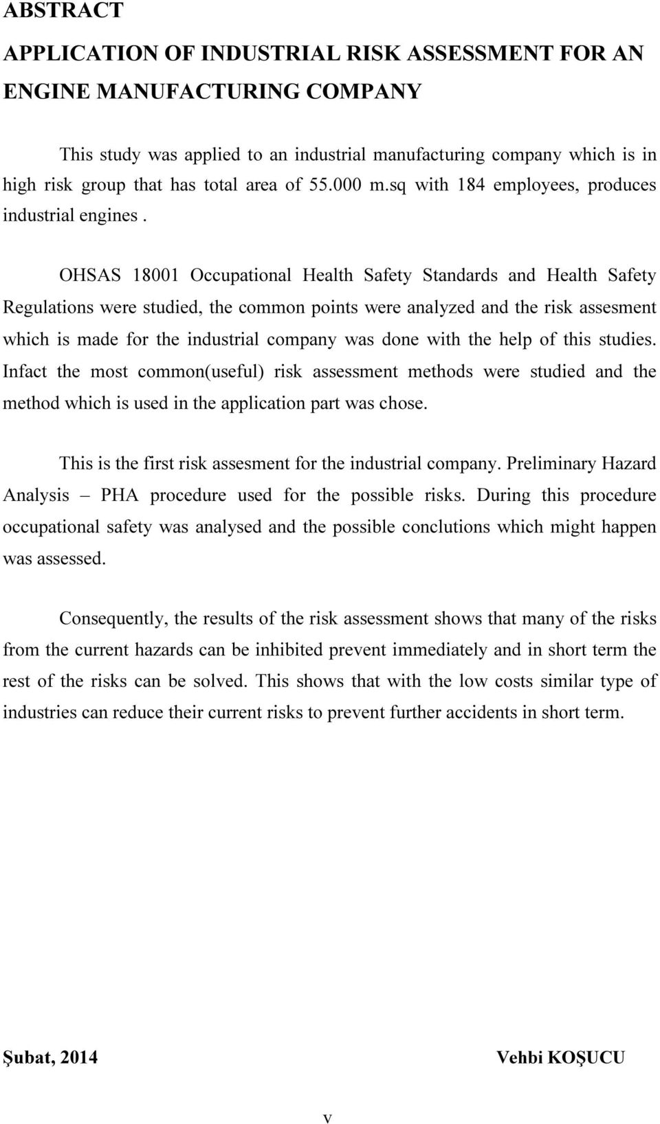 OHSAS 18001 Occupational Health Safety Standards and Health Safety Regulations were studied, the common points were analyzed and the risk assesment which is made for the industrial company was done