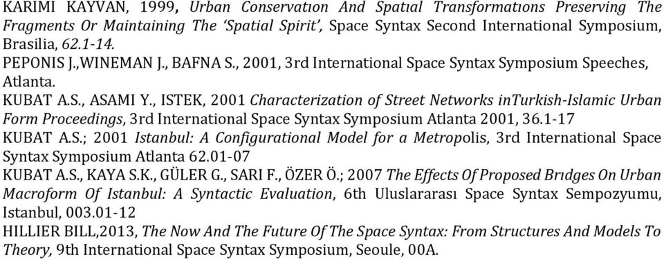 , ISTEK, 2001 Characterization of Street Networks inturkish-islamic Urban Form Proceedings, 3rd International Space Syntax Symposium Atlanta 2001, 36.1-17 KUBAT A.S.; 2001 Istanbul: A Configurational Model for a Metropolis, 3rd International Space Syntax Symposium Atlanta 62.