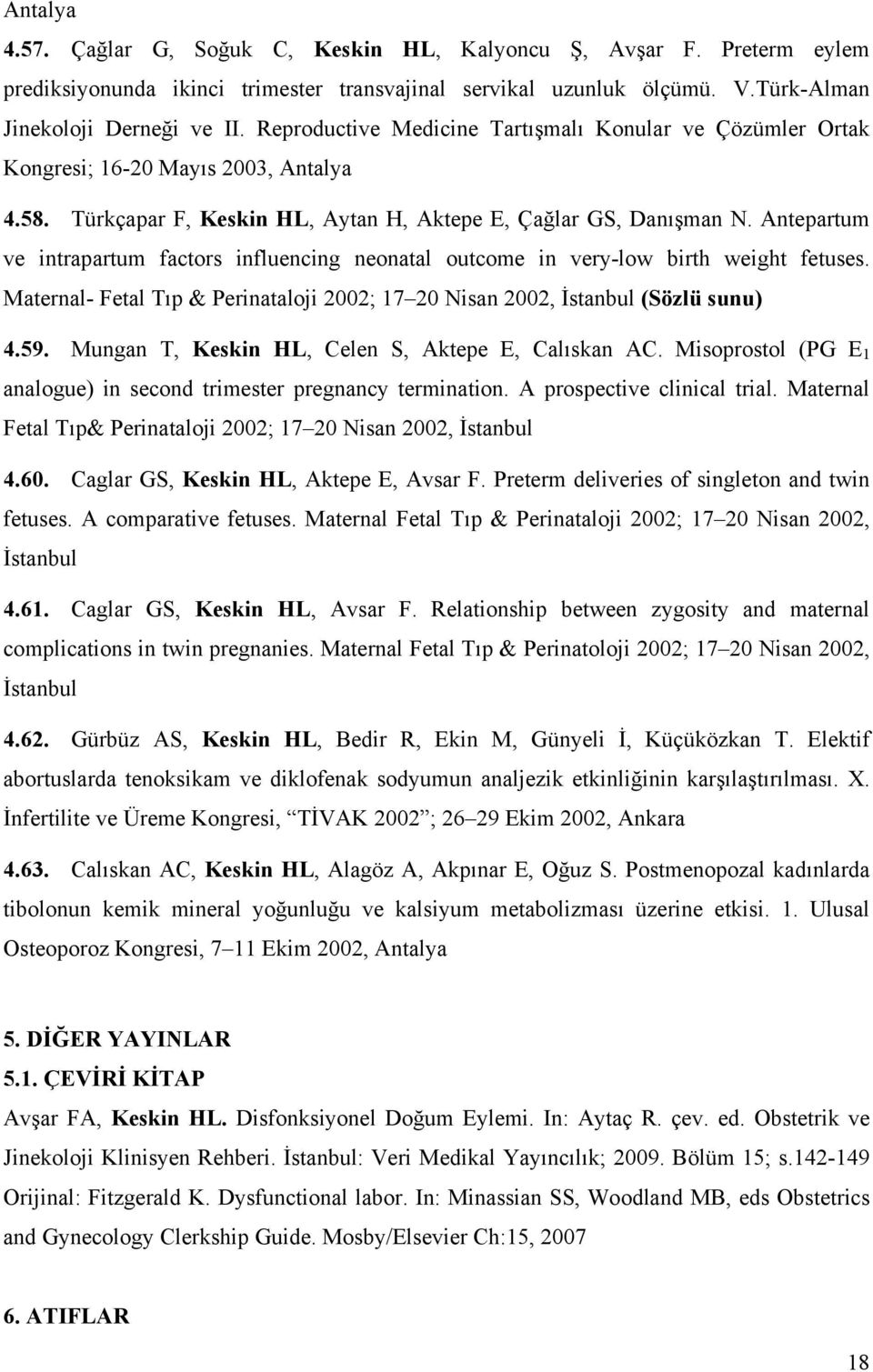 Antepartum ve intrapartum factors influencing neonatal outcome in very-low birth weight fetuses. Maternal- Fetal Tıp & Perinataloji 2002; 17 20 Nisan 2002, İstanbul (Sözlü sunu) 4.59.