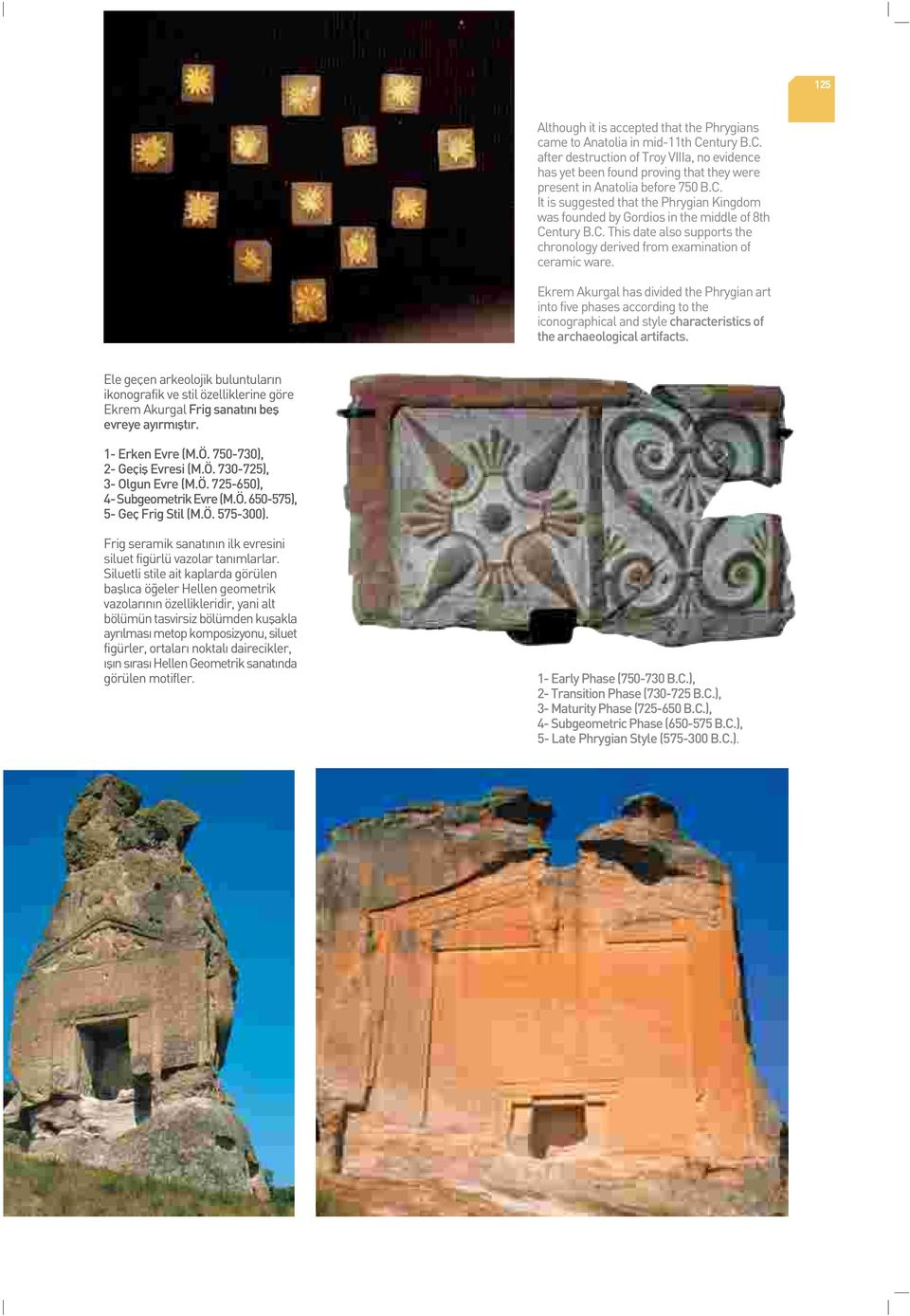 Ekrem Akurgal has divided the Phrygian art into five phases according to the iconographical and style characteristics of the archaeological artifacts.