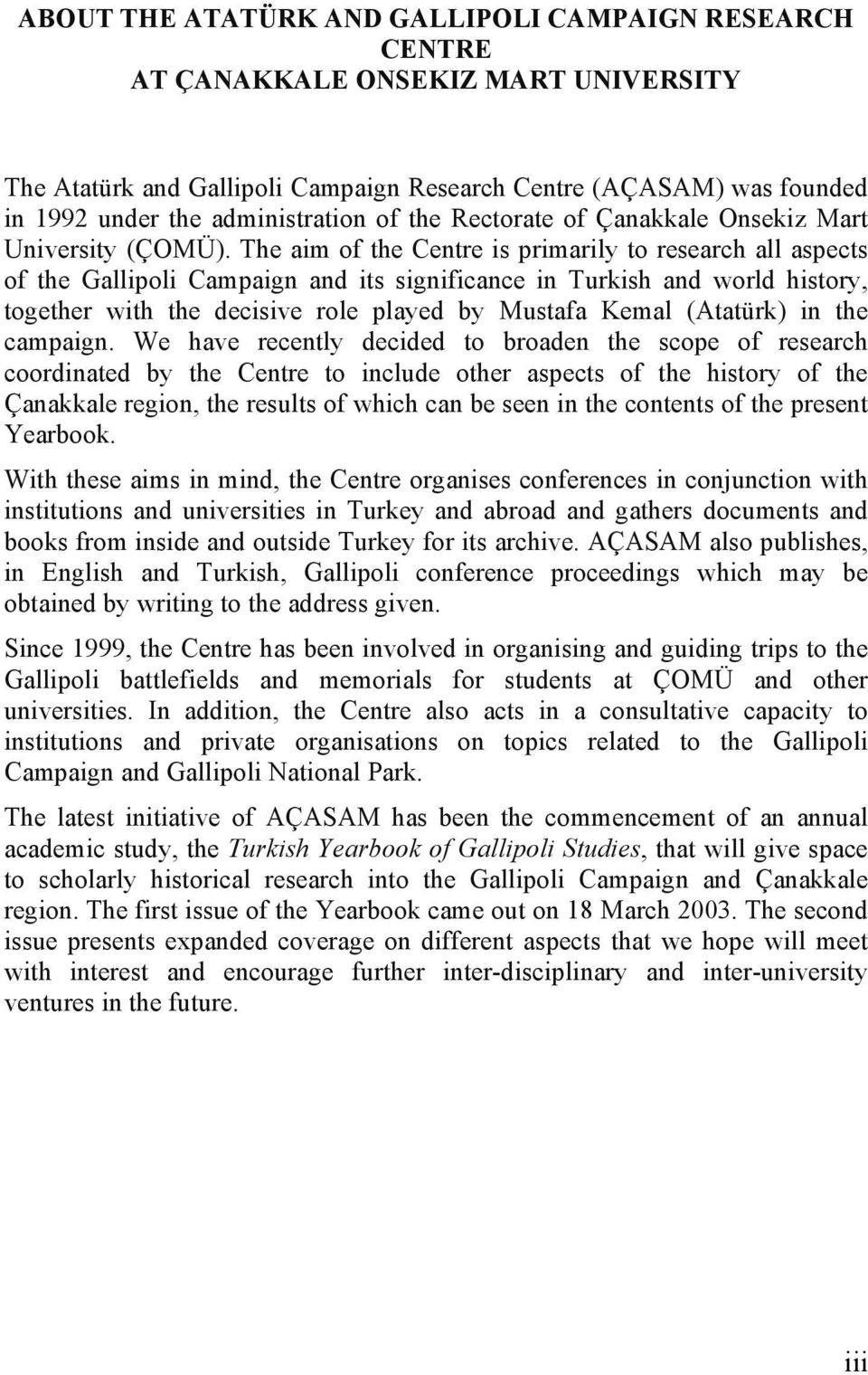 The aim of the Centre is primarily to research all aspects of the Gallipoli Campaign and its significance in Turkish and world history, together with the decisive role played by Mustafa Kemal