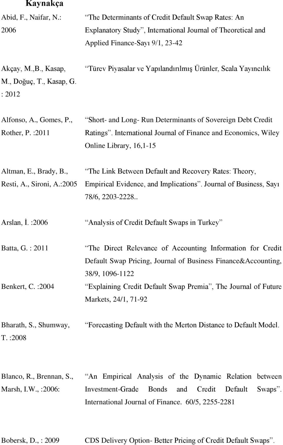 :2011 Short- and Long- Run Determinants of Sovereign Debt Credit Ratings. International Journal of Finance and Economics, Wiley Online Library, 16,1-15 Altman, E., Brady, B., Resti, A., Sironi, A.