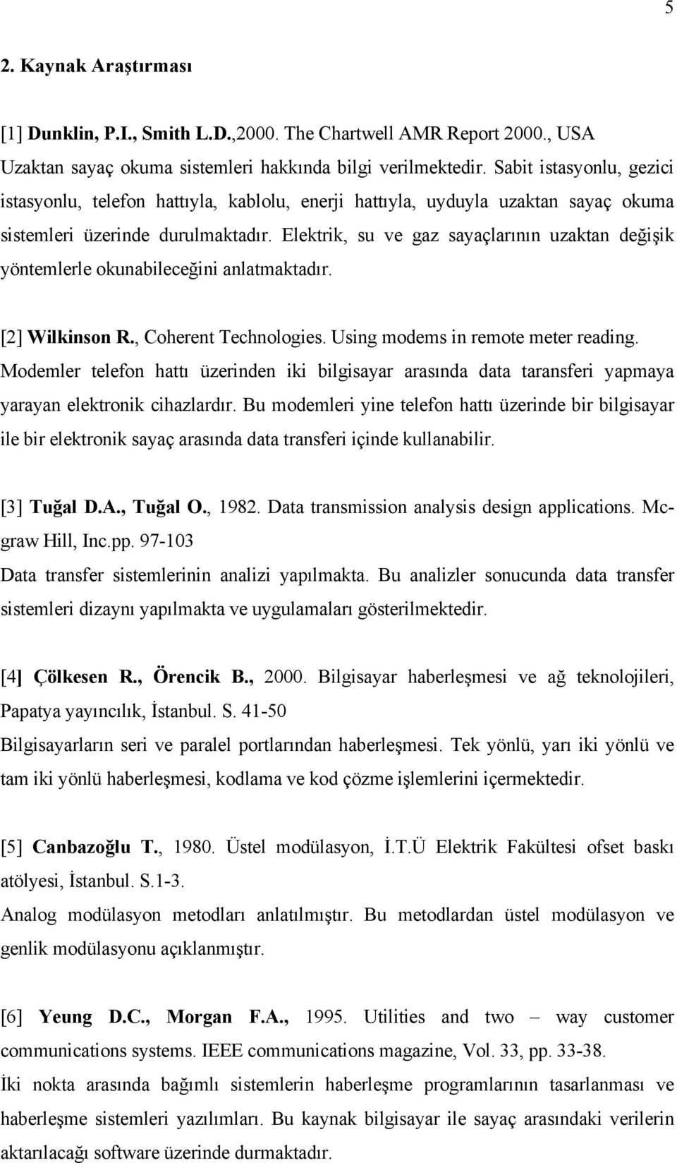 Elektrik, su ve gaz sayaçlarının uzaktan değişik yöntemlerle okunabileceğini anlatmaktadır. [2] Wilkinson R., Coherent Technologies. Using modems in remote meter reading.