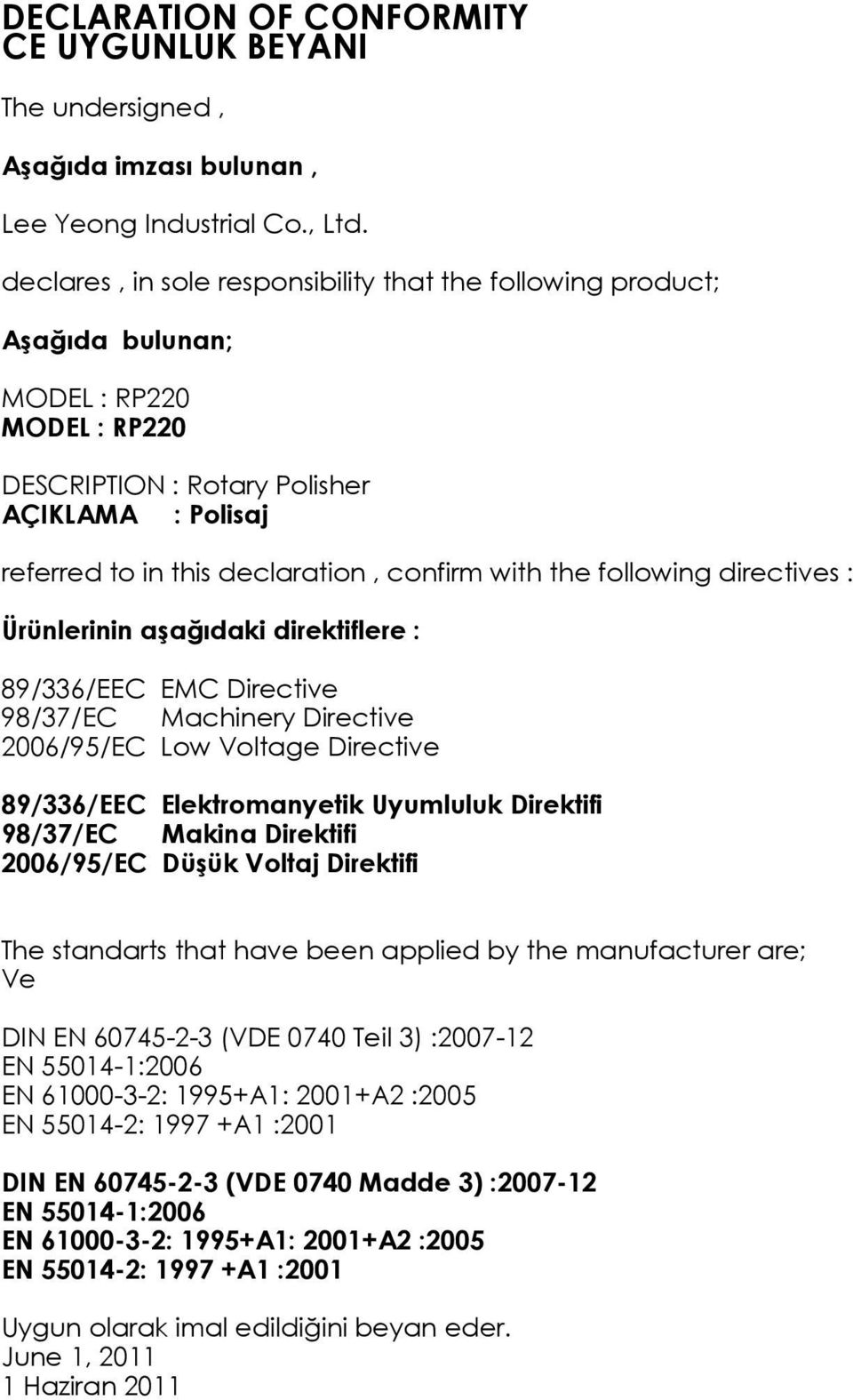 with the following directives : Ürünlerinin aģağıdaki direktiflere : 89/336/EEC EMC Directive 98/37/EC Machinery Directive 2006/95/EC Low Voltage Directive 89/336/EEC Elektromanyetik Uyumluluk