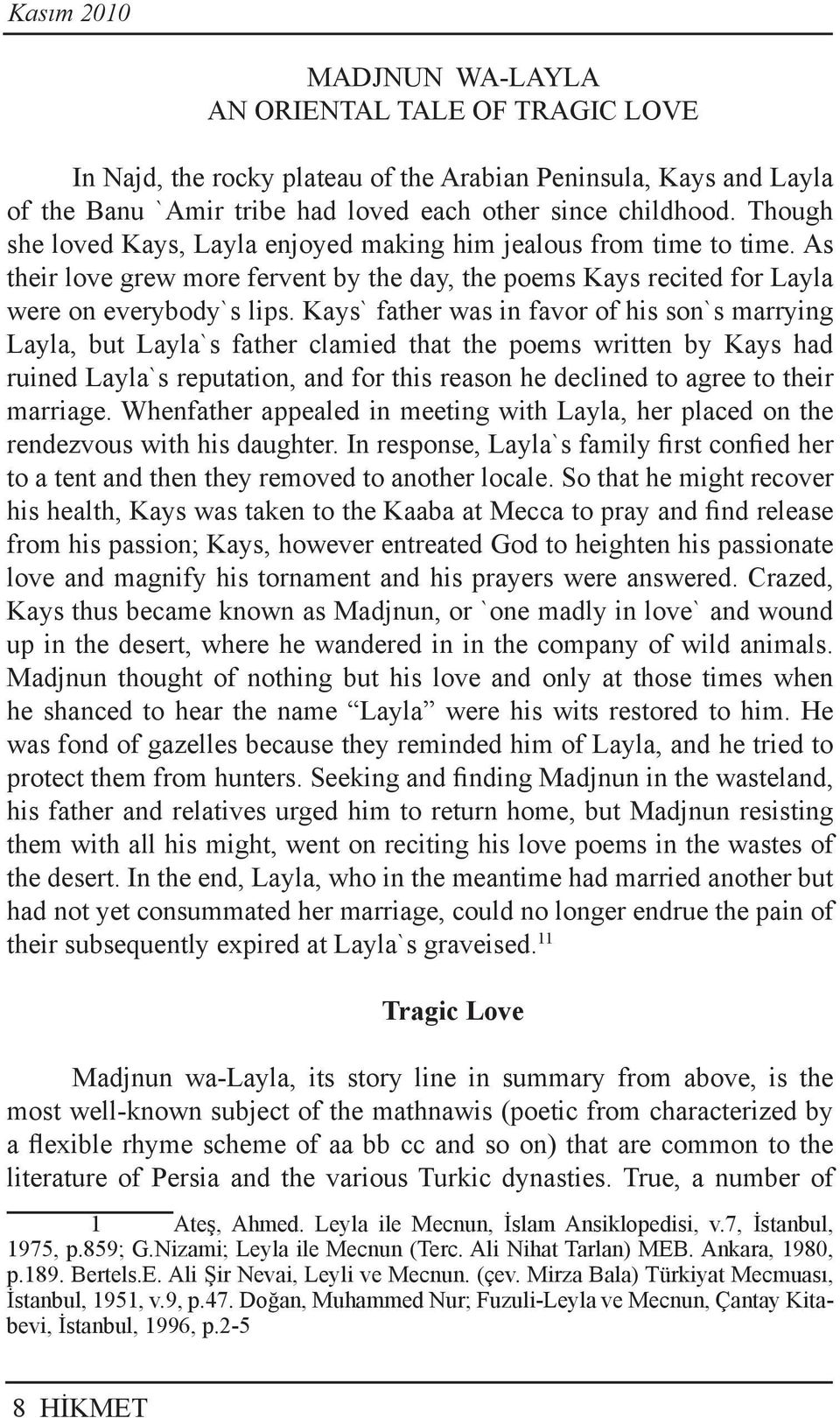 Kays` father was in favor of his son`s marrying Layla, but Layla`s father clamied that the poems written by Kays had ruined Layla`s reputation, and for this reason he declined to agree to their