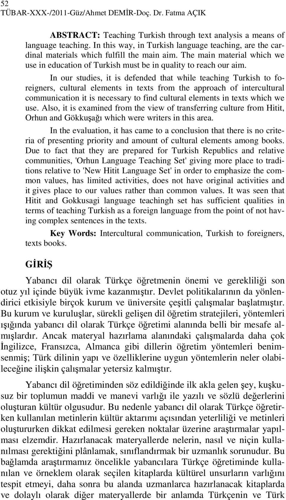In our studies, it is defended that while teaching Turkish to foreigners, cultural elements in texts from the approach of intercultural communication it is necessary to find cultural elements in
