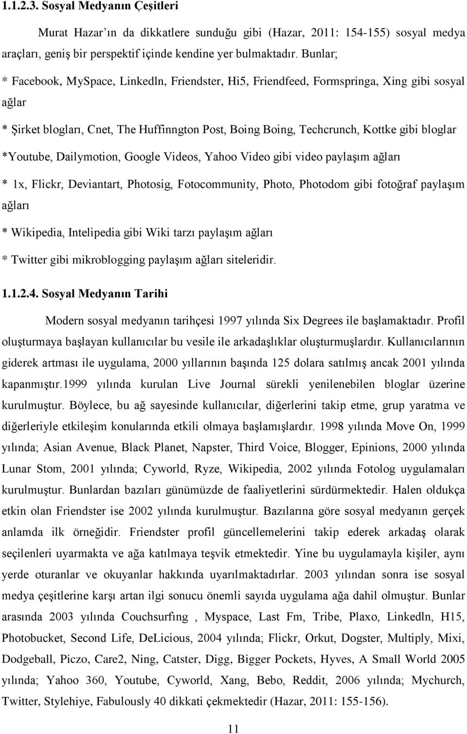 *Youtube, Dailymotion, Google Videos, Yahoo Video gibi video paylaşım ağları * 1x, Flickr, Deviantart, Photosig, Fotocommunity, Photo, Photodom gibi fotoğraf paylaşım ağları * Wikipedia, Intelipedia
