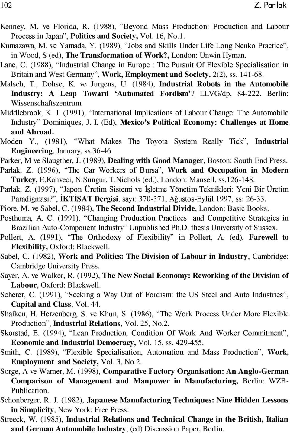 (1988), Industrial Change in Europe : The Pursuit Of Flexible Specialisation in Britain and West Germany, Work, Employment and Society, 2(2), ss. 141-68. Malsch, T., Dohse, K. ve Jurgens, U.