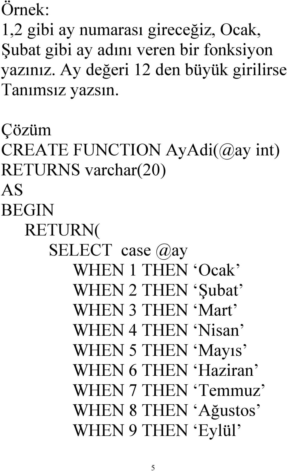 Çözüm CREATE FUNCTION AyAdi(@ay int) RETURNS varchar(20) RETURN( SELECT case @ay WHEN 1 THEN Ocak