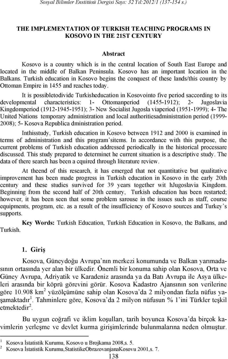 It is possibletodivide Turkisheducation in Kosovointo five period saccording to its developmental characteristics: 1- Ottomanperiod (1455-1912); 2- Jugoslavia Kingdomperiod (1912-1945-1951); 3- New