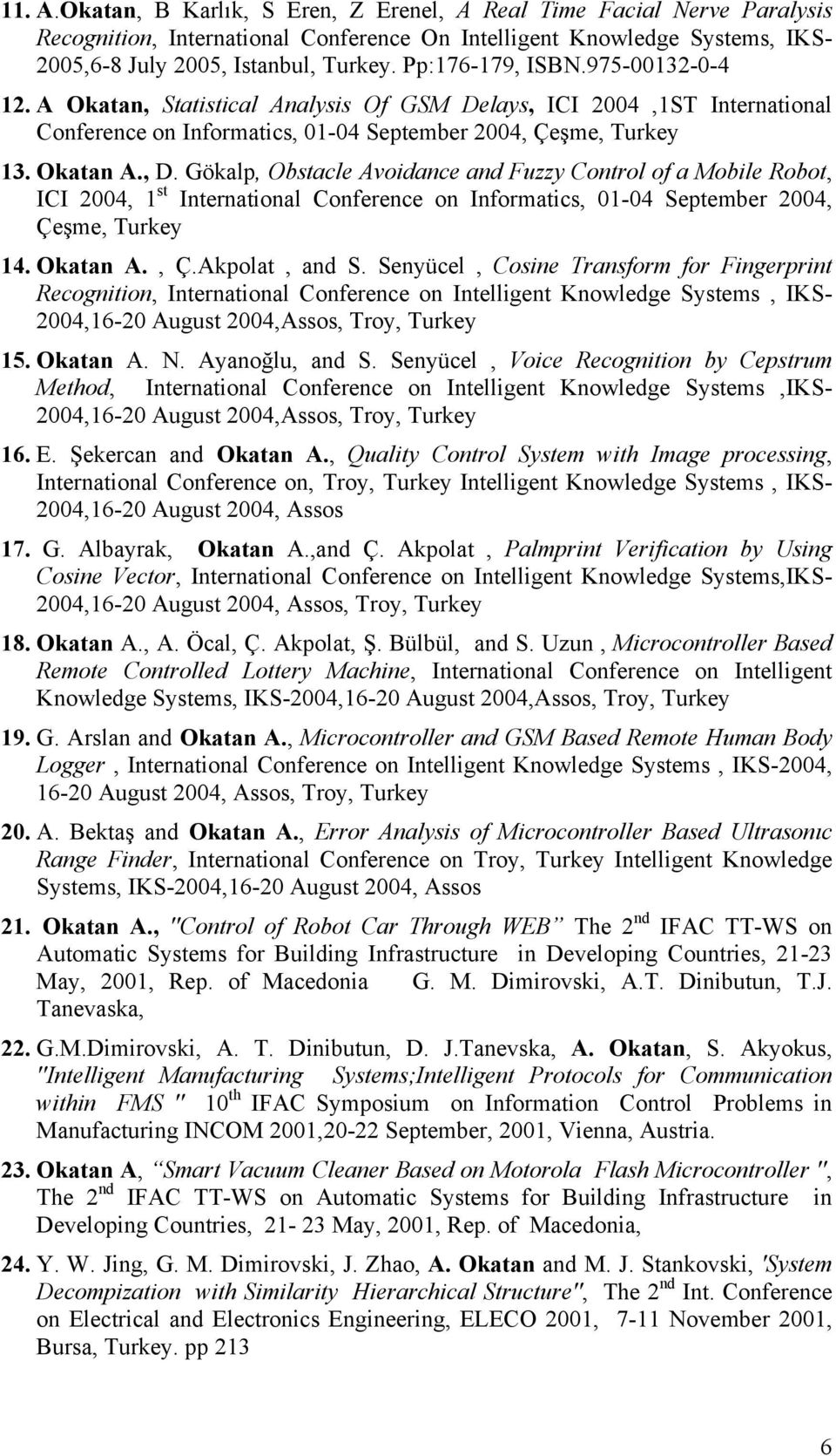 Gökalp, Obstacle Avoidance and Fuzzy Control of a Mobile Robot, ICI 2004, 1 st International Conference on Informatics, 01-04 September 2004, Çe#me, Turkey 14. Okatan A., Ç.Akpolat, and S.