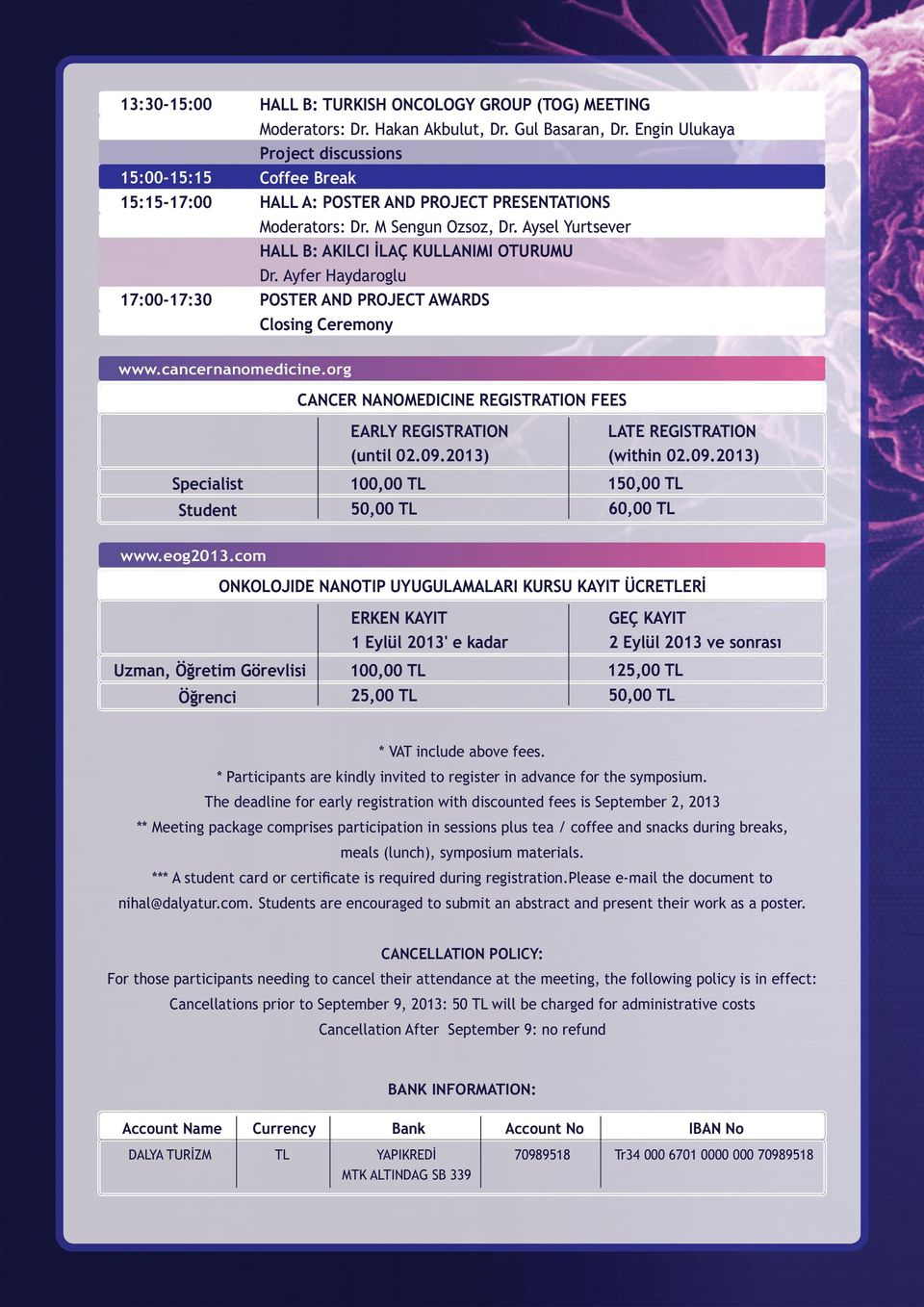 Ayfer Haydaroglu POSTER AND PROJECT AWARDS Closing Ceremony CANCER NANOMEDICINE REGISTRATION FEES EARLY REGISTRATION (until 02.09.2013) LATE REGISTRATION (within 02.09.2013) Specialist 100,00 TL 150,00 TL Student 50,00 TL 60,00 TL www.