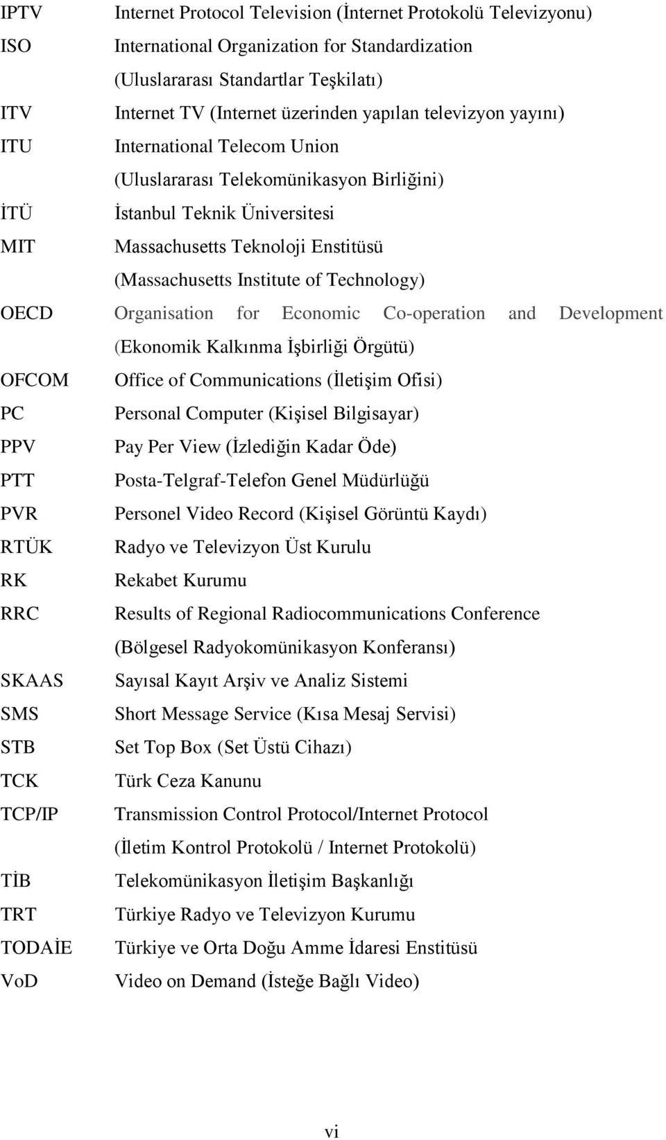 Technology) OECD Organisation for Economic Co-operation and Development (Ekonomik Kalkınma İşbirliği Örgütü) OFCOM Office of Communications (İletişim Ofisi) PC Personal Computer (Kişisel Bilgisayar)