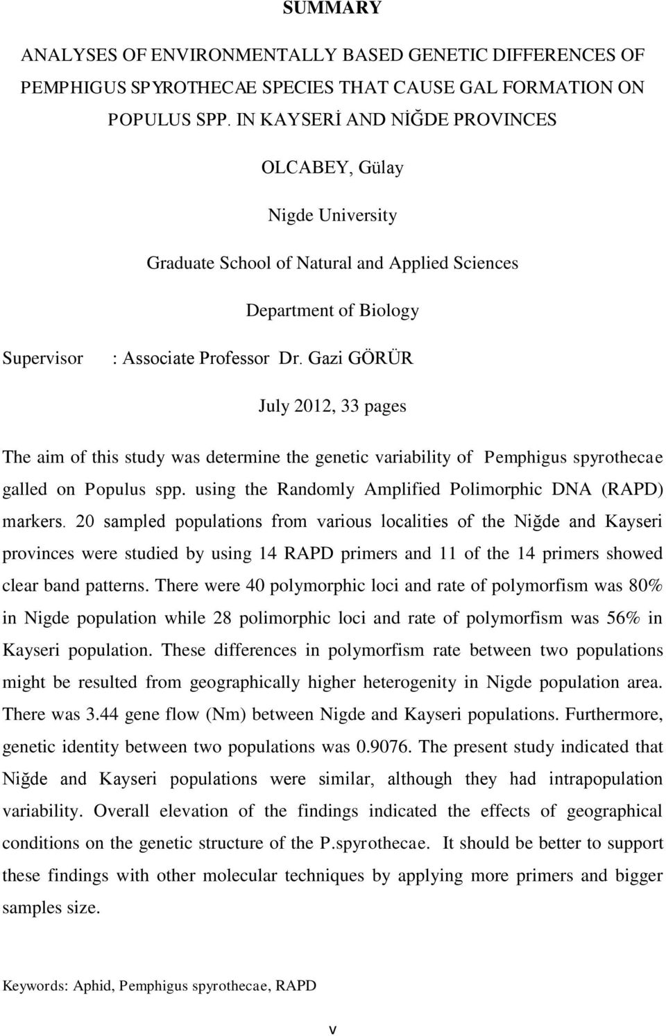 Gazi GÖRÜR July 2012, 33 pages The aim of this study was determine the genetic variability of Pemphigus spyrothecae galled on Populus spp. using the Randomly Amplified Polimorphic DNA (RAPD) markers.
