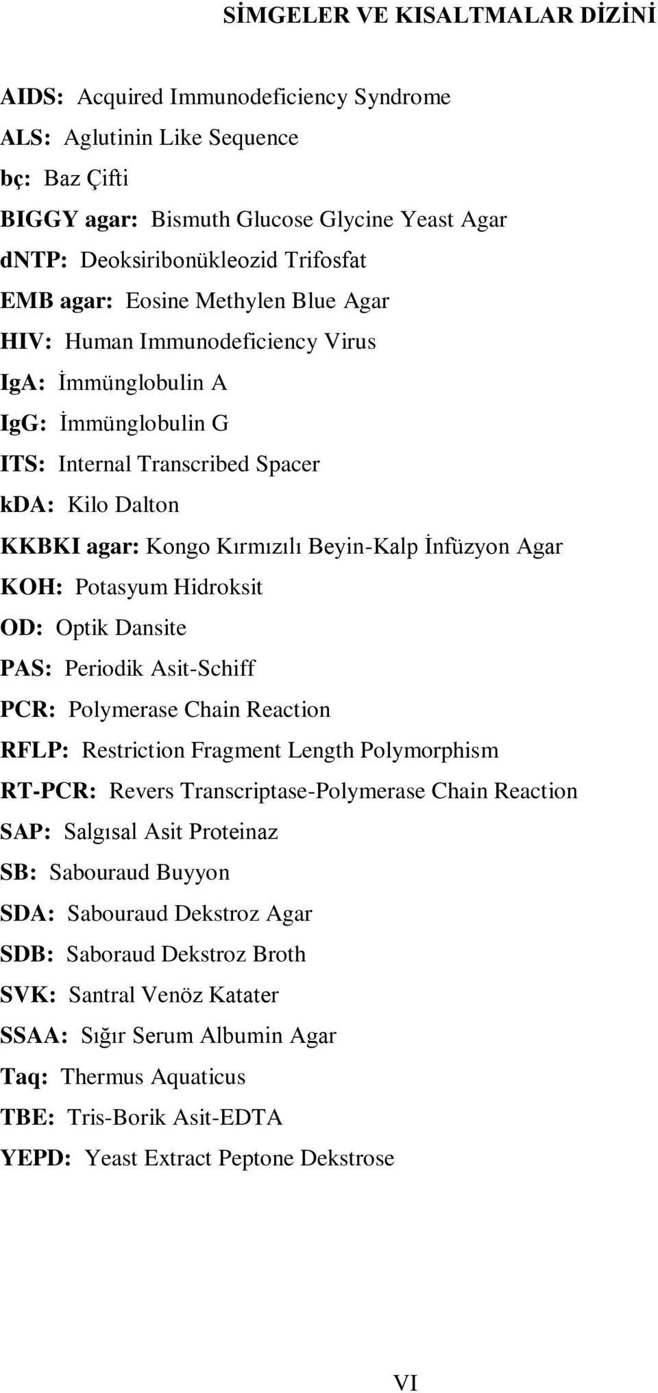 Beyin-Kalp Ġnfüzyon Agar KOH: Potasyum Hidroksit OD: Optik Dansite PAS: Periodik Asit-Schiff PCR: Polymerase Chain Reaction RFLP: Restriction Fragment Length Polymorphism RT-PCR: Revers