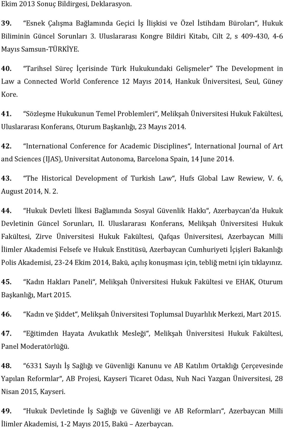 -430, 4-6 Mayıs Samsun-TÜRKİYE. 40. Tarihsel Süreç İçerisinde Türk Hukukundaki Gelişmeler The Development in Law a Connected World Conference 12 Mayıs 2014, Hankuk Üniversitesi, Seul, Güney Kore. 41.