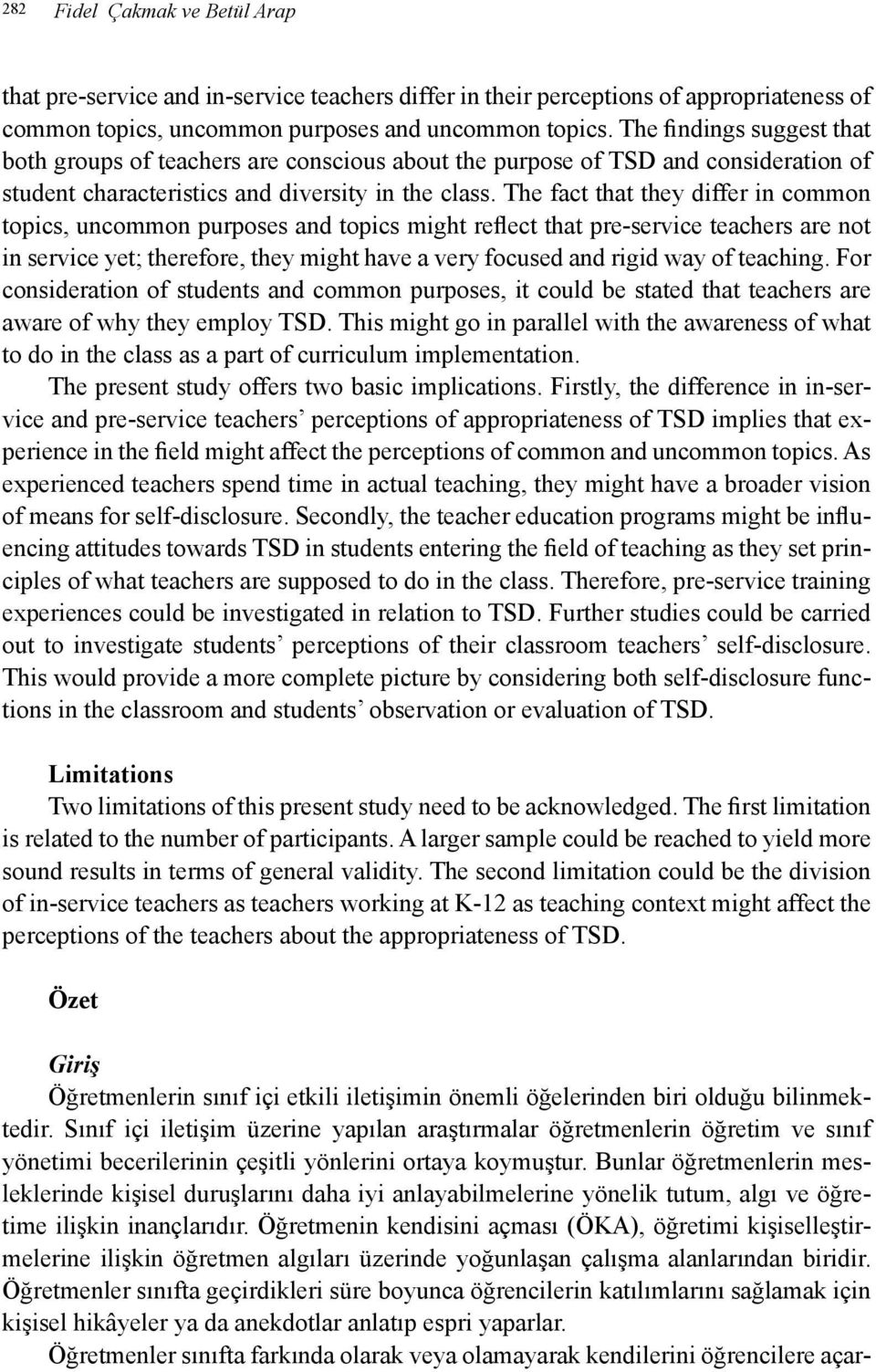 The fact that they differ in common topics, uncommon purposes and topics might reflect that pre-service teachers are not in service yet; therefore, they might have a very focused and rigid way of