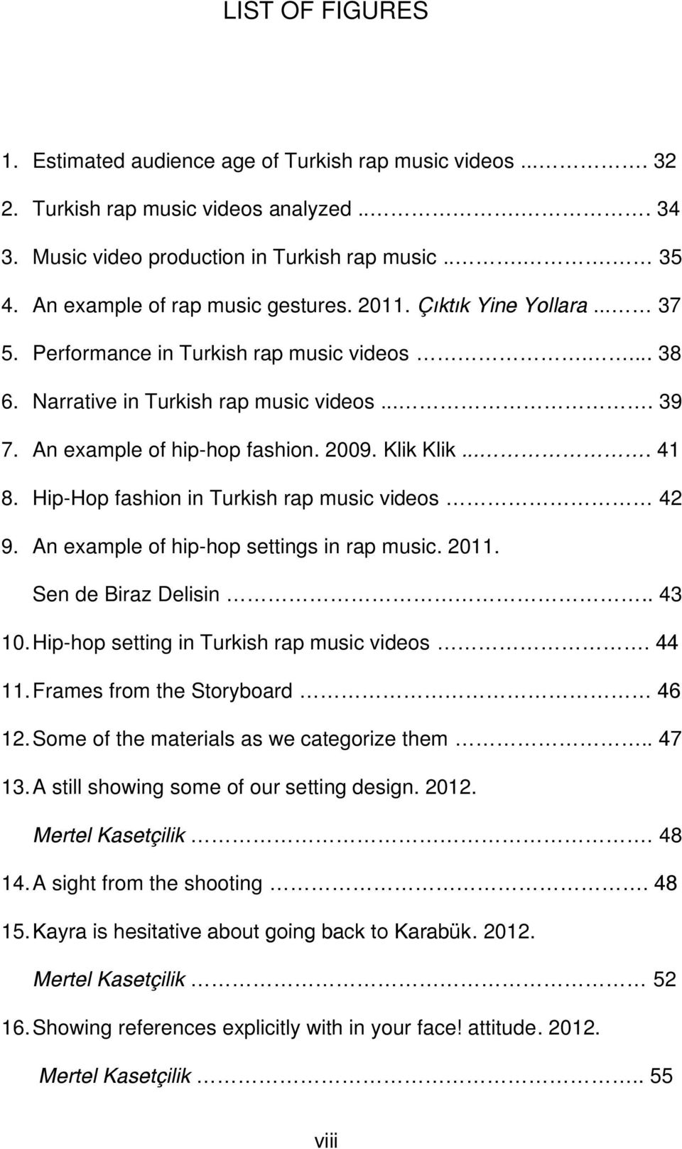 2009. Klik Klik.... 41 8. Hip-Hop fashion in Turkish rap music videos 42 9. An example of hip-hop settings in rap music. 2011. Sen de Biraz Delisin.. 43 10.