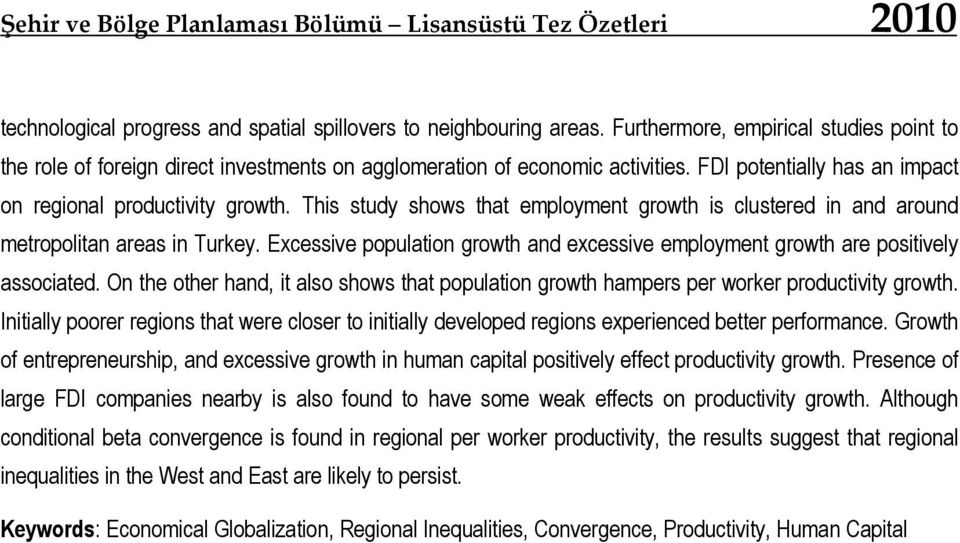 This study shows that employment growth is clustered in and around metropolitan areas in Turkey. Excessive population growth and excessive employment growth are positively associated.