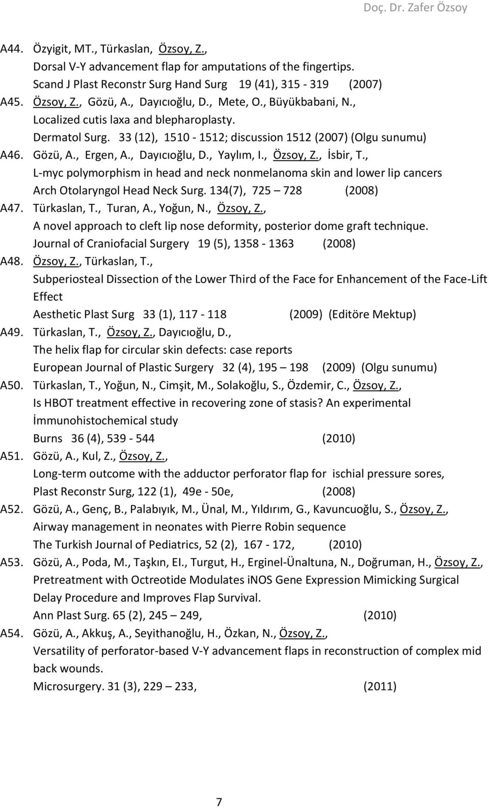 , Özsoy, Z., İsbir, T., L-myc polymorphism in head and neck nonmelanoma skin and lower lip cancers Arch Otolaryngol Head Neck Surg. 134(7), 725 728 (2008) A47. Türkaslan, T., Turan, A., Yoğun, N.