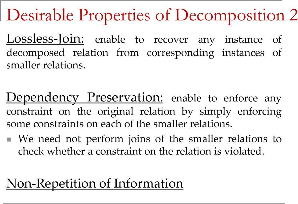 Dependency Preservation: enable to enforce any constraint on the original relation by simply enforcing some