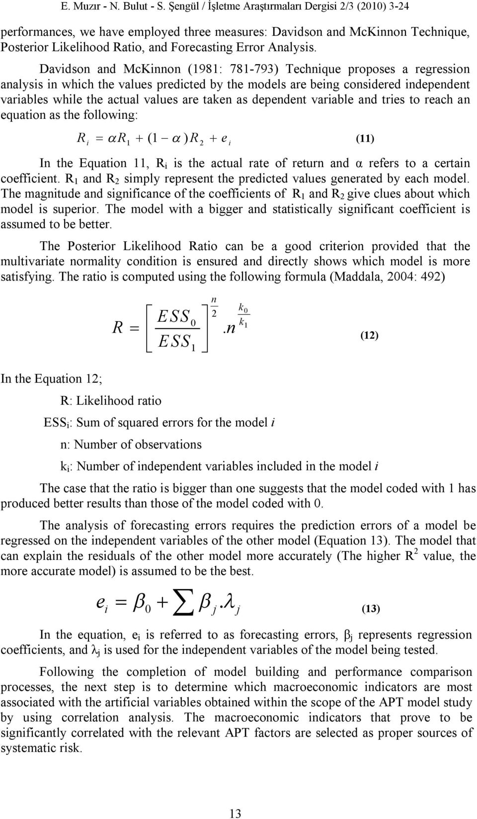 Davidson and McKinnon (1981: 781-793) Technique proposes a regression analysis in which the values predicted by the models are being considered independent variables while the actual values are taken