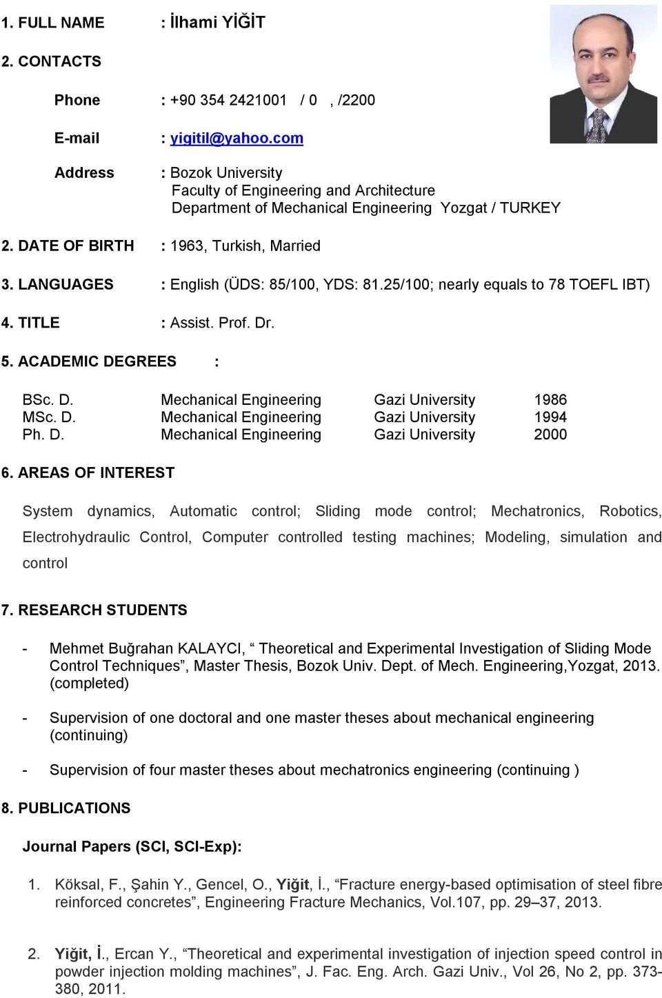 LANGUAGES : English (ÜDS: 85/100, YDS: 81.25/100; nearly equals to 78 TOEFL IBT) 4. TITLE : Assist. Prof. Dr. 5. ACADEMIC DEGREES : BSc. D. Mechanical Engineering Gazi University 1986 MSc. D. Mechanical Engineering Gazi University 1994 Ph.