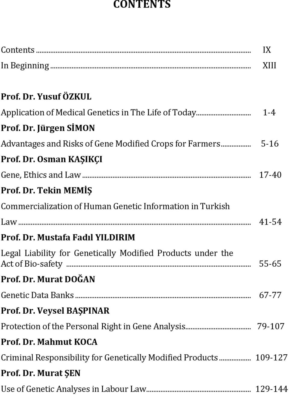 .. 55-65 Prof. Dr. Murat DOĞAN Genetic Data Banks... 67-77 Prof. Dr. Veysel BAŞPINAR Protection of the Personal Right in Gene Analysis... 79-107 Prof. Dr. Mahmut KOCA Criminal Responsibility for Genetically Modified Products.