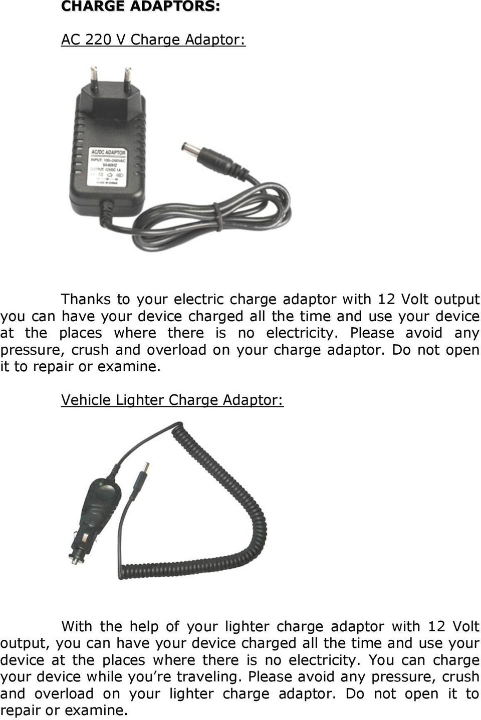 Vehicle Lighter Charge Adaptor: With the help of your lighter charge adaptor with 12 Volt output, you can have your device charged all the time and use your device at the