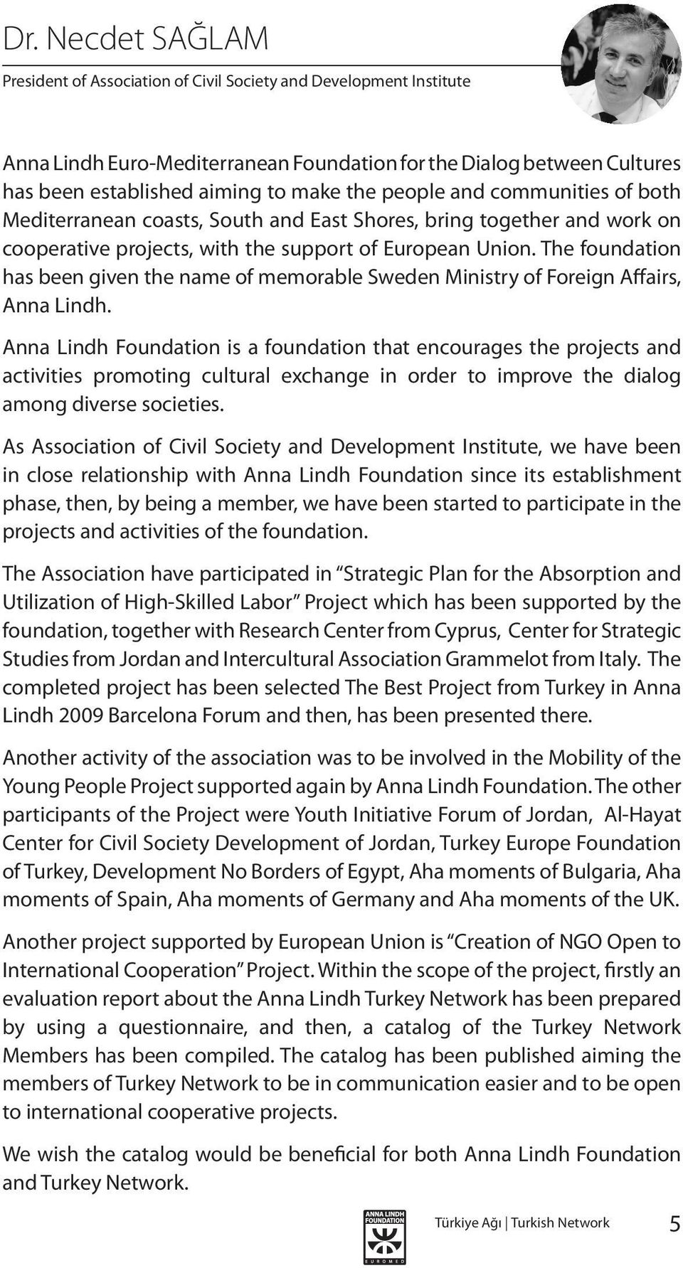 The foundation has been given the name of memorable Sweden Ministry of Foreign Affairs, Anna Lindh.
