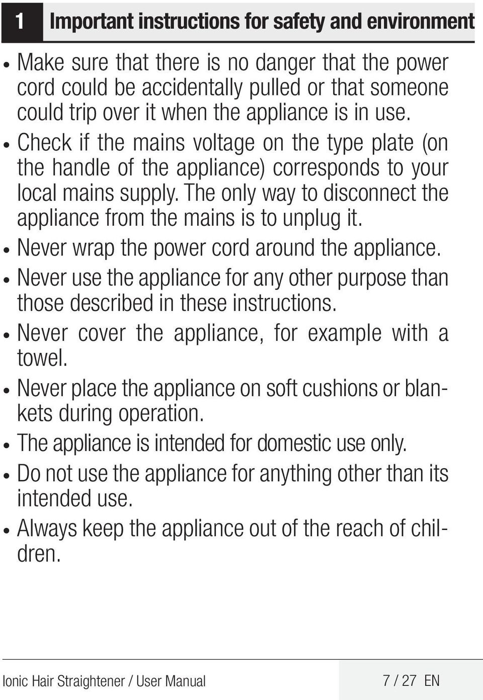 Never wrap the power cord around the appliance. Never use the appliance for any other purpose than those described in these instructions. Never cover the appliance, for example with a towel.
