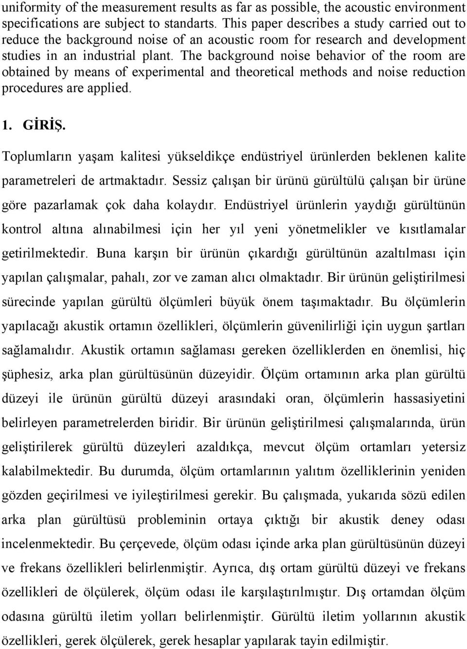 The background noise behavior of the room are obtained by means of experimental and theoretical methods and noise reduction procedures are applied. 1. GİRİŞ.
