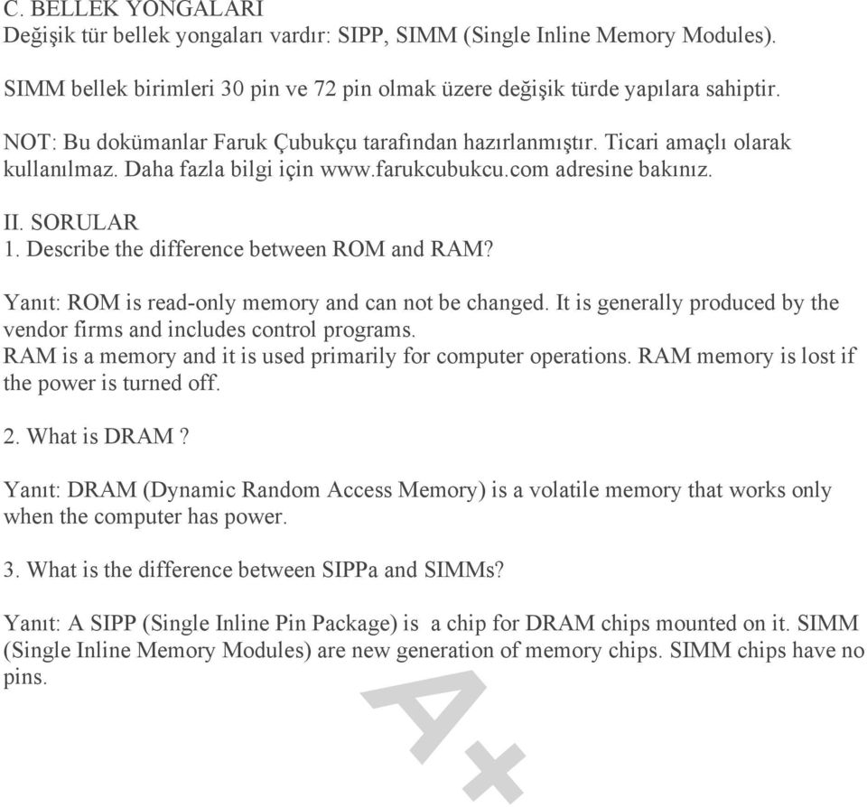 Describe the difference between ROM and RAM? Yanıt: ROM is read-only memory and can not be changed. It is generally produced by the vendor firms and includes control programs.