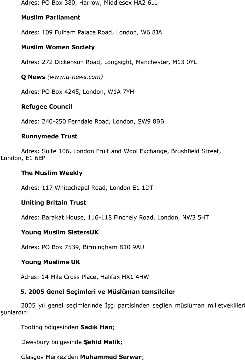 com) Adres: PO Box 4245, London, W1A 7YH Refugee Council Adres: 240-250 Ferndale Road, London, SW9 8BB Runnymede Trust Adres: Suite 106, London Fruit and Wool Exchange, Brushfield Street, London, E1
