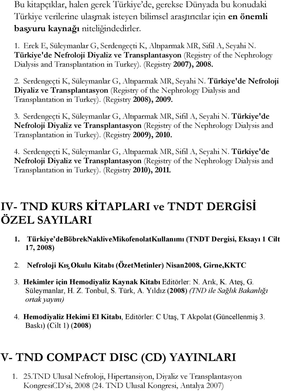 (Registry 2007), 2008. 2. Serdengeçti K, Süleymanlar G, Altıparmak MR, Seyahi N. Türkiye'de Nefroloji Diyaliz ve Transplantasyon (Registry of the Nephrology Dialysis and Transplantation in Turkey).