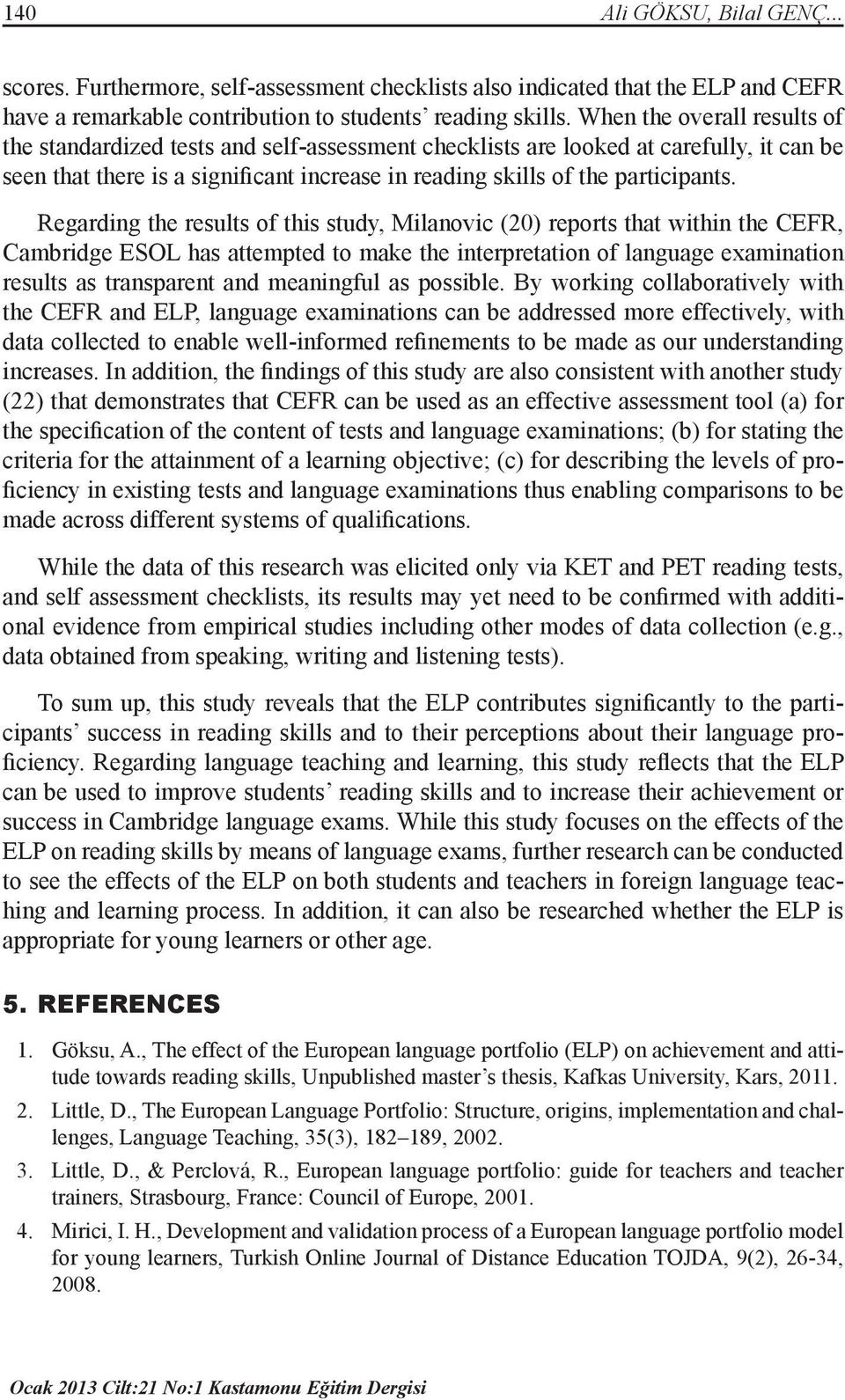 Regarding the results of this study, Milanovic (20) reports that within the CEFR, Cambridge ESOL has attempted to make the interpretation of language examination results as transparent and meaningful