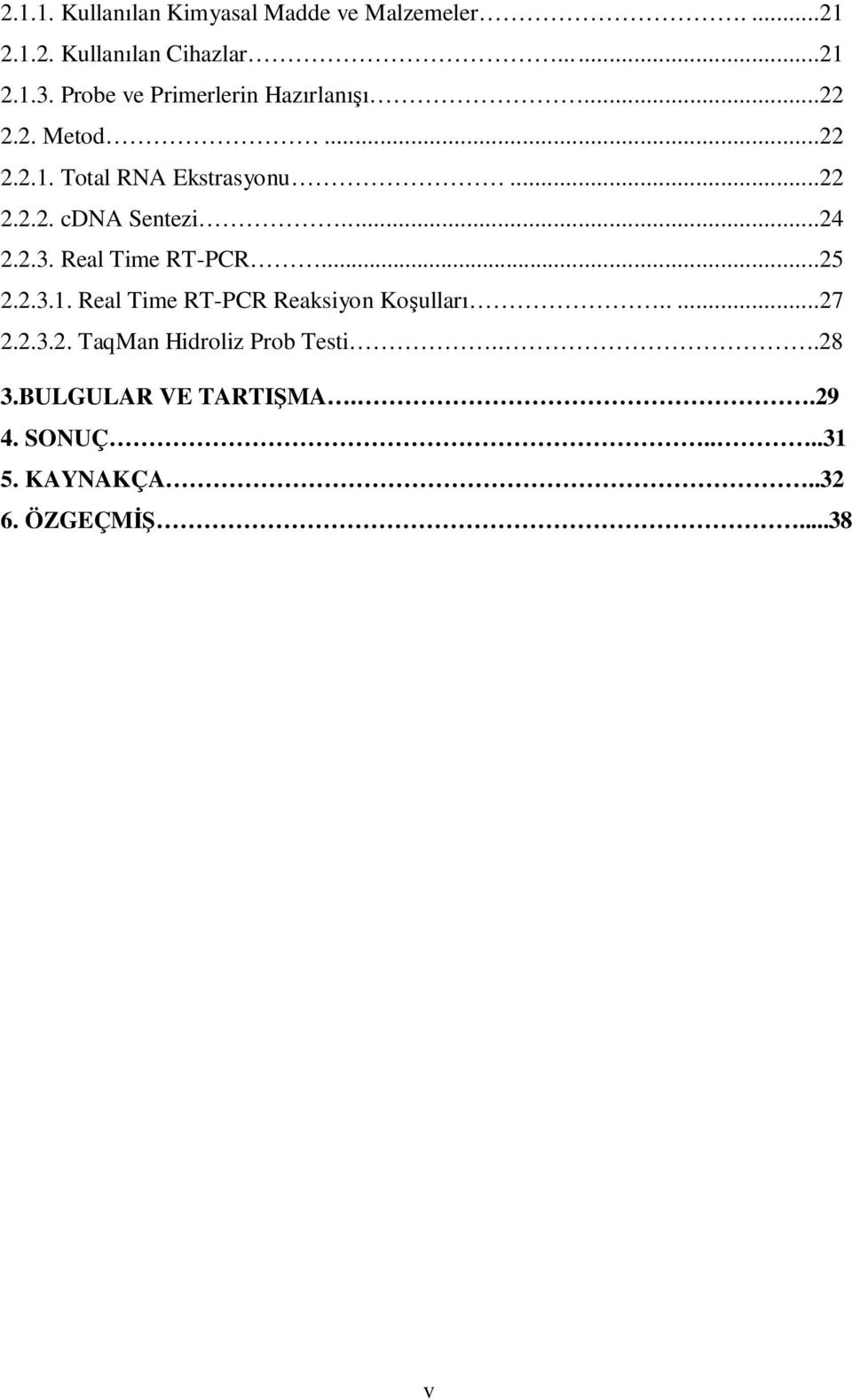 ..24 2.2.3. Real Time RT-PCR...25 2.2.3.1. Real Time RT-PCR Reaksiyon Koşulları.....27 2.2.3.2. TaqMan Hidroliz Prob Testi.