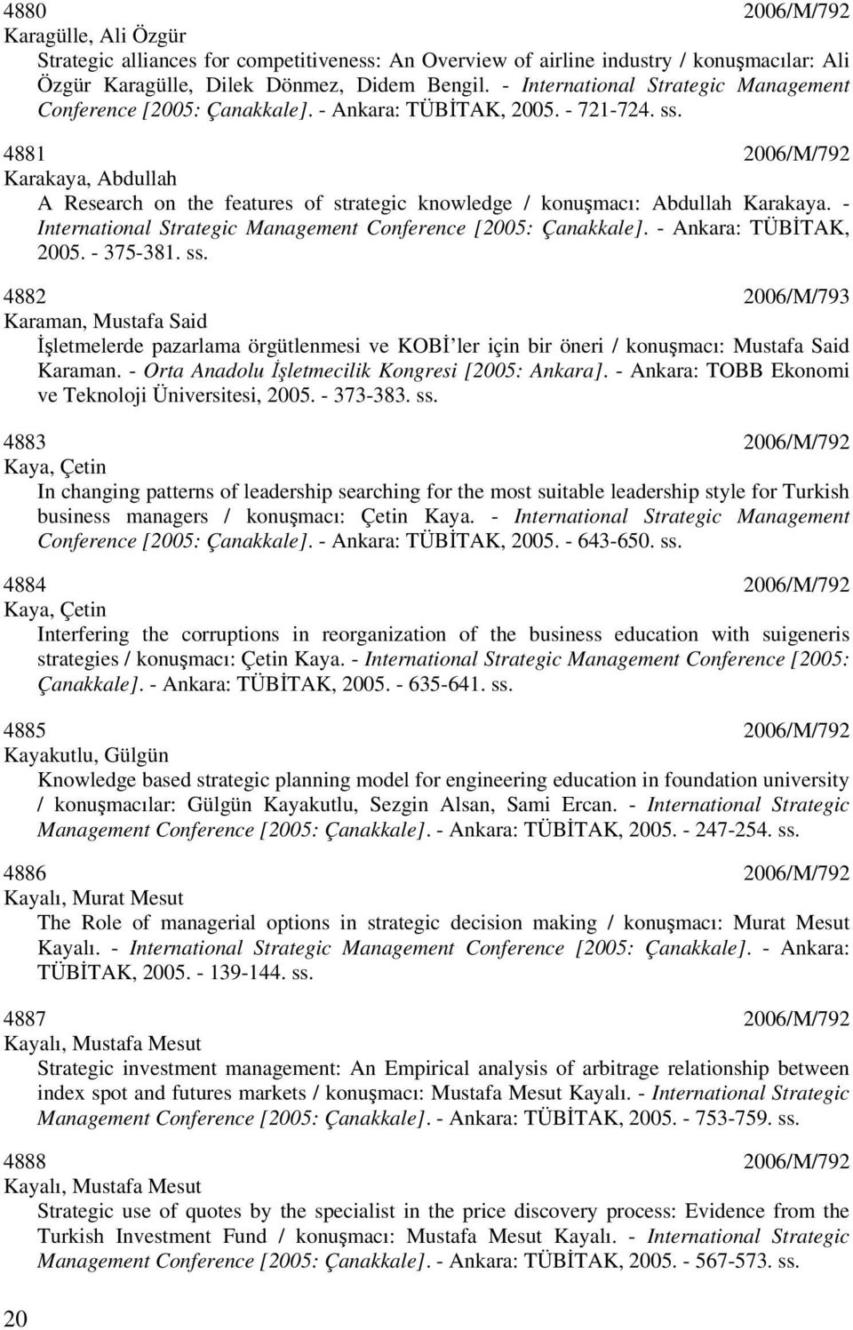4881 2006/M/792 Karakaya, Abdullah A Research on the features of strategic knowledge / konuşmacı: Abdullah Karakaya. - International Strategic Management Conference [2005: Çanakkale].