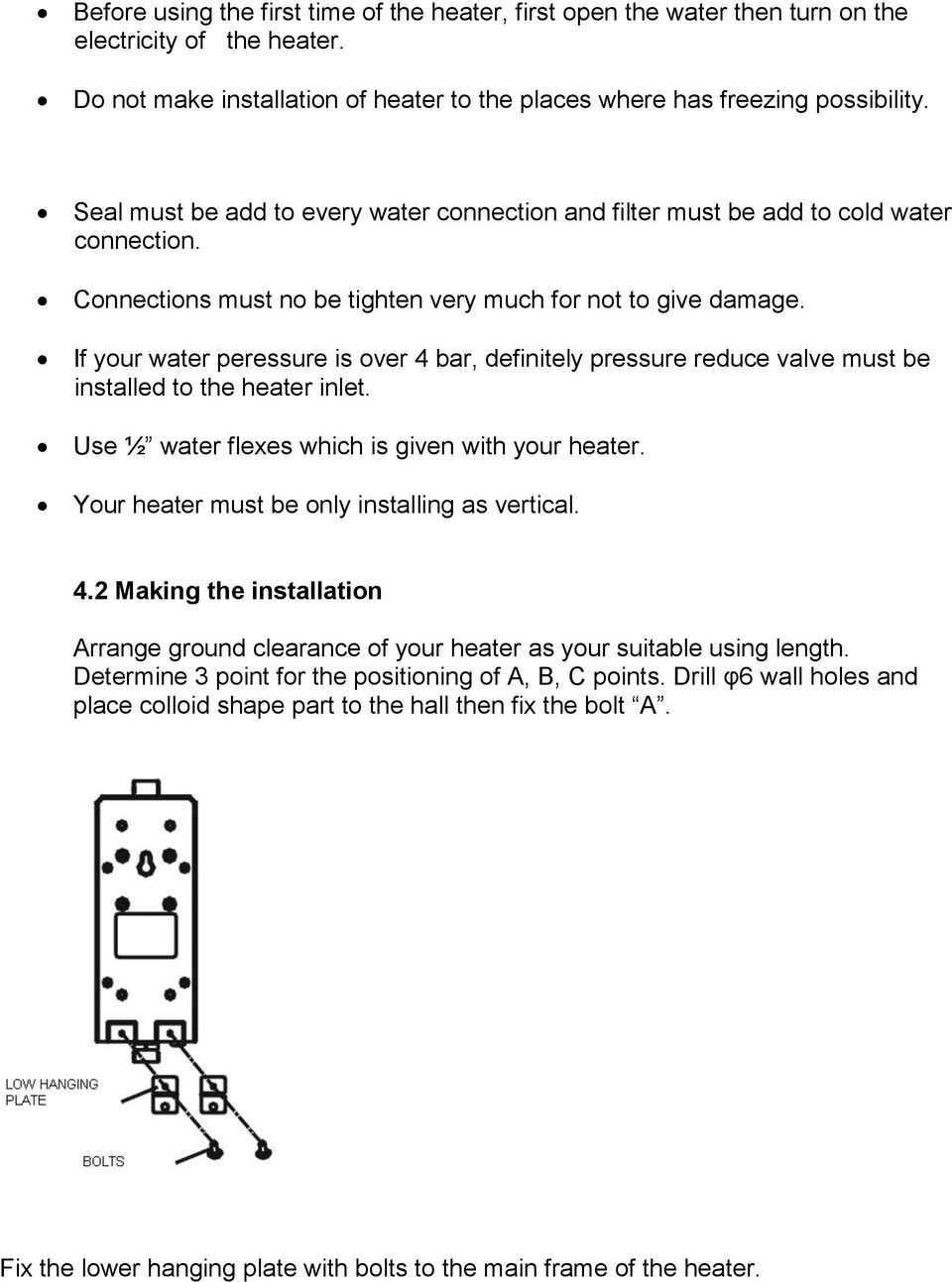 If your water peressure is over 4 bar, definitely pressure reduce valve must be installed to the heater inlet. Use ½ water flexes which is given with your heater.