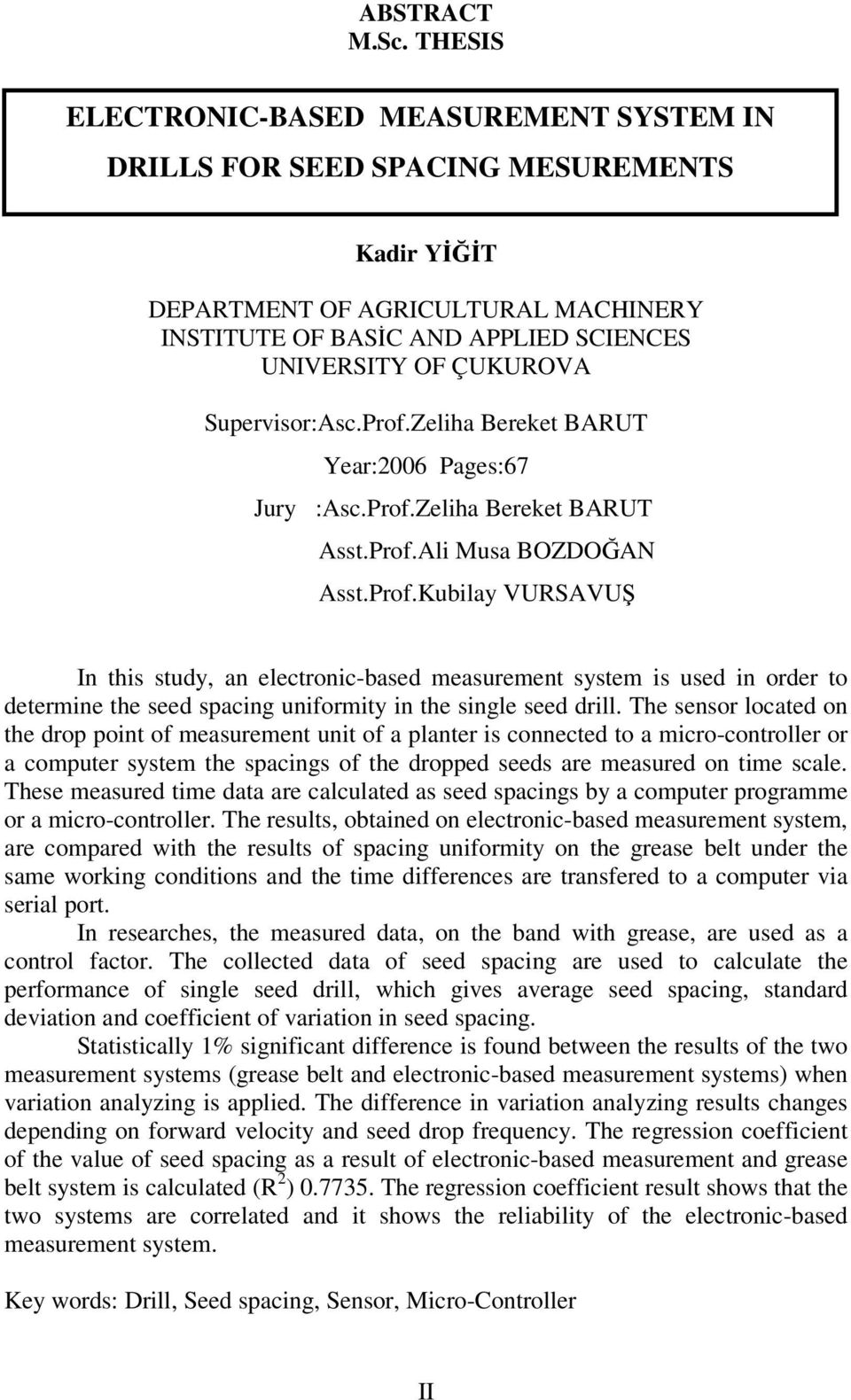 Supervisor:Asc.Prof.Zeliha Bereket BARUT Year:2006 Pages:67 Jury :Asc.Prof.Zeliha Bereket BARUT Asst.Prof.Ali Musa BOZDOĞAN Asst.Prof.Kubilay VURSAVUŞ In this study, an electronic-based measurement system is used in order to determine the seed spacing uniformity in the single seed drill.