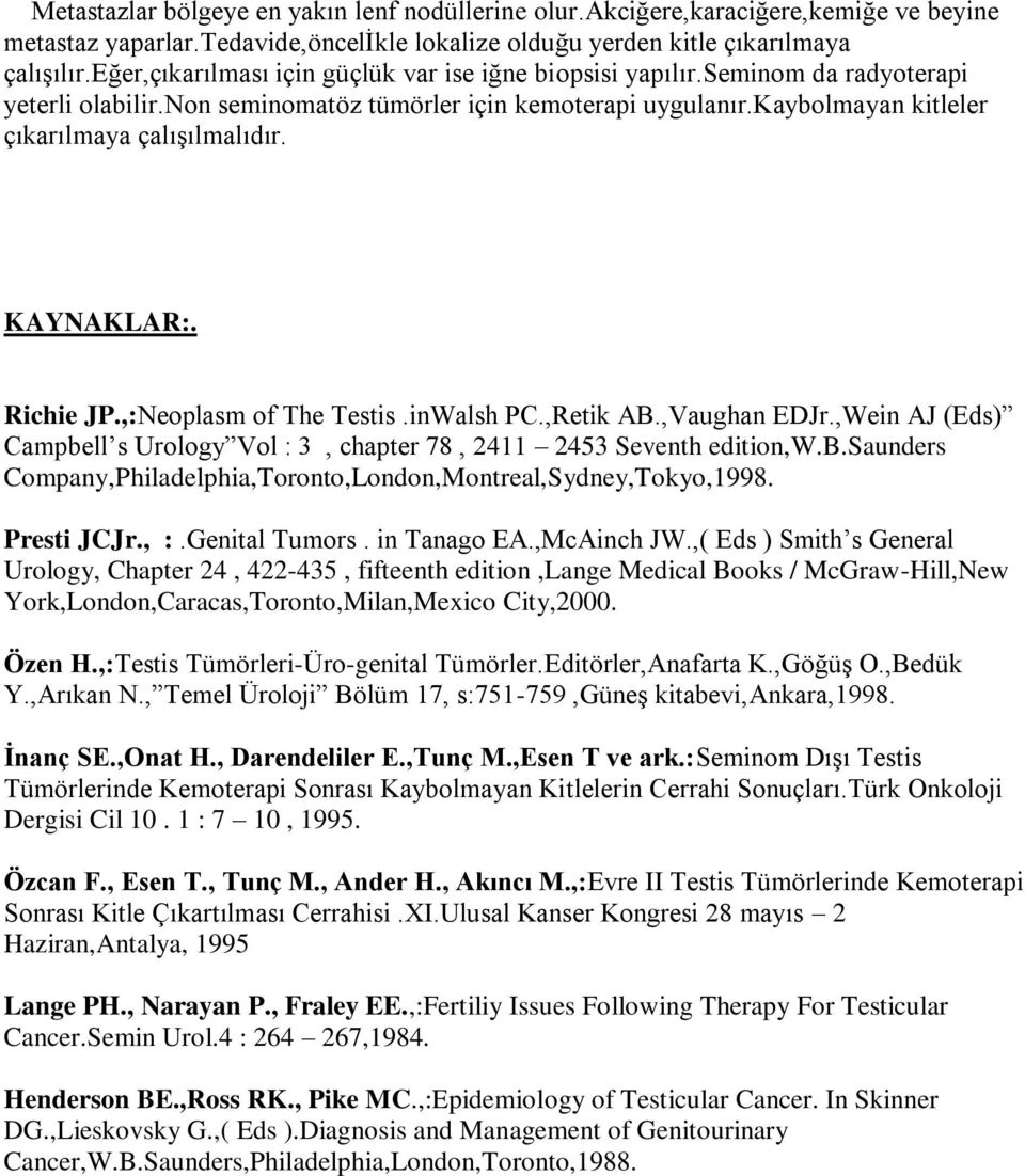 KAYNAKLAR:. Richie JP.,:Neoplasm of The Testis.inWalsh PC.,Retik AB.,Vaughan EDJr.,Wein AJ (Eds) Campbell s Urology Vol : 3, chapter 78, 2411 2453 Seventh edition,w.b.saunders Company,Philadelphia,Toronto,London,Montreal,Sydney,Tokyo,1998.