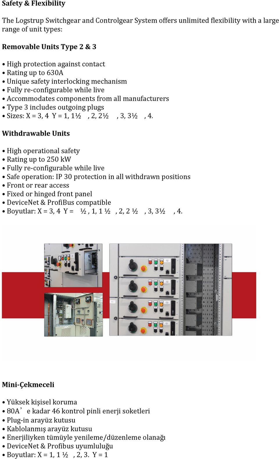 Withdrawable Units High operational safety Rating up to 250 kw Fully re-configurable while live Safe operation: IP 30 protection in all withdrawn positions Front or rear access Fixed or hinged front