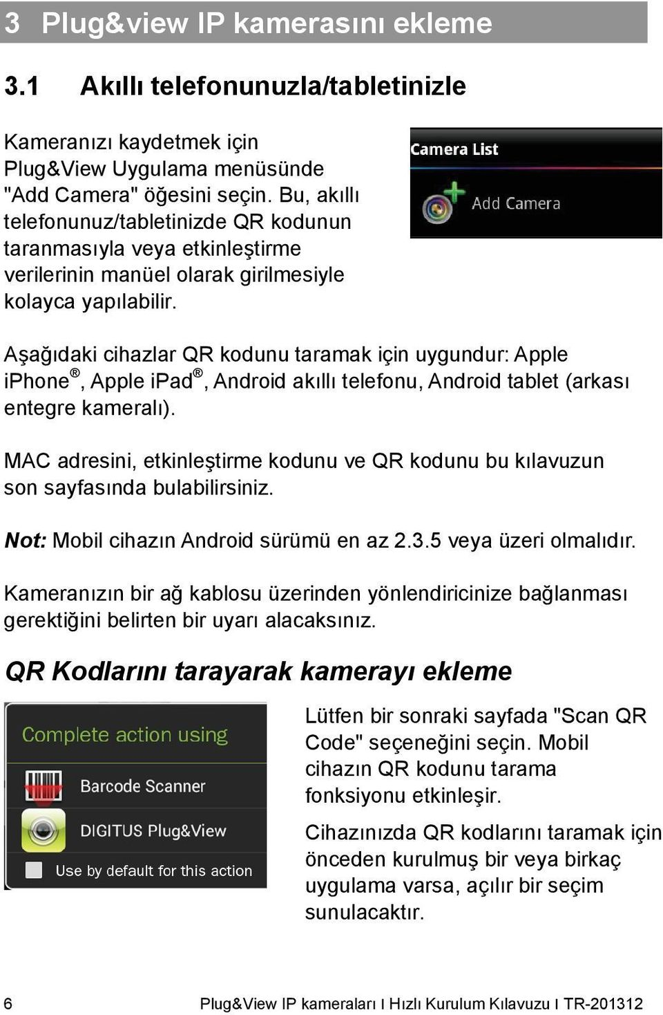 Aşağıdaki cihazlar QR kodunu taramak için uygundur: Apple iphone, Apple ipad, Android akıllı telefonu, Android tablet (arkası entegre kameralı).