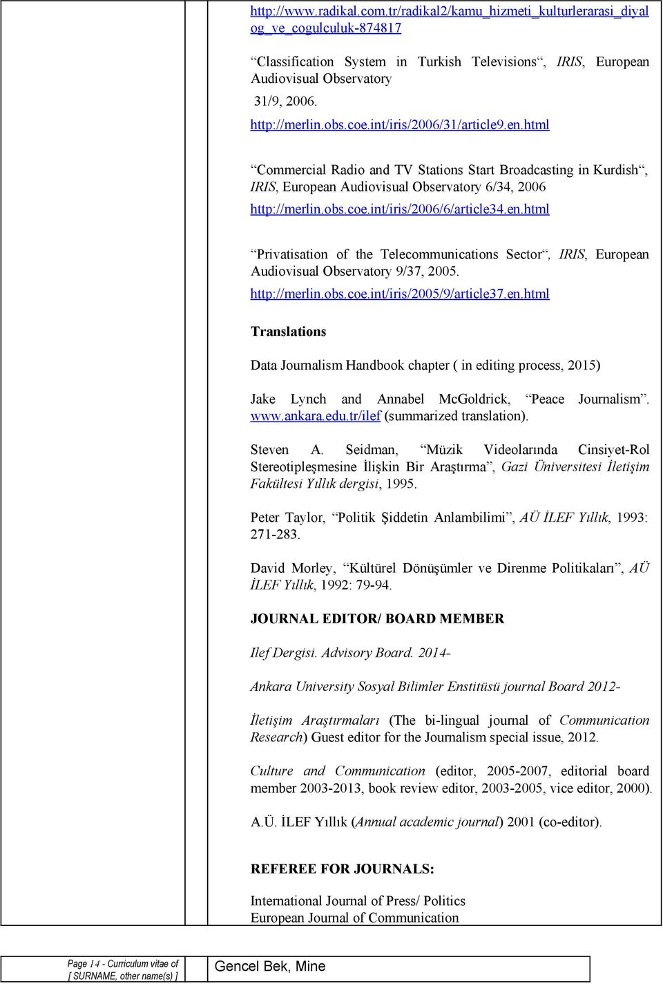 en.html Privatisation of the Telecommunications Sector, IRIS, European Audiovisual Observatory 9/37, 2005. http://merlin.obs.coe.int/iris/2005/9/article37.en.html Translations Data Journalism Handbook chapter ( in editing process, 2015) Jake Lynch and Annabel McGoldrick, Peace Journalism.