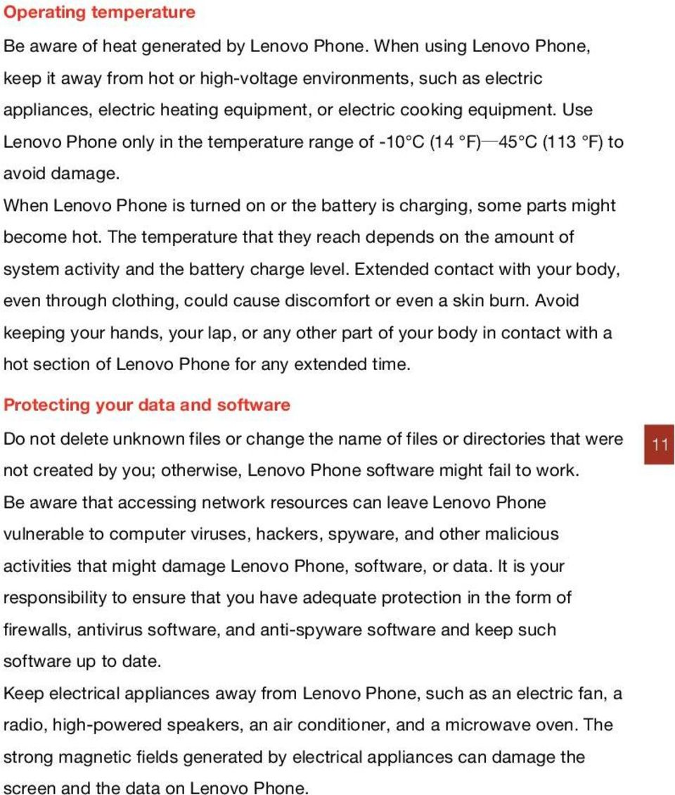 Use Lenovo Phone only in the temperature range of -10 C (14 F) 45 C (113 F) to avoid damage. When Lenovo Phone is turned on or the battery is charging, some parts might become hot.